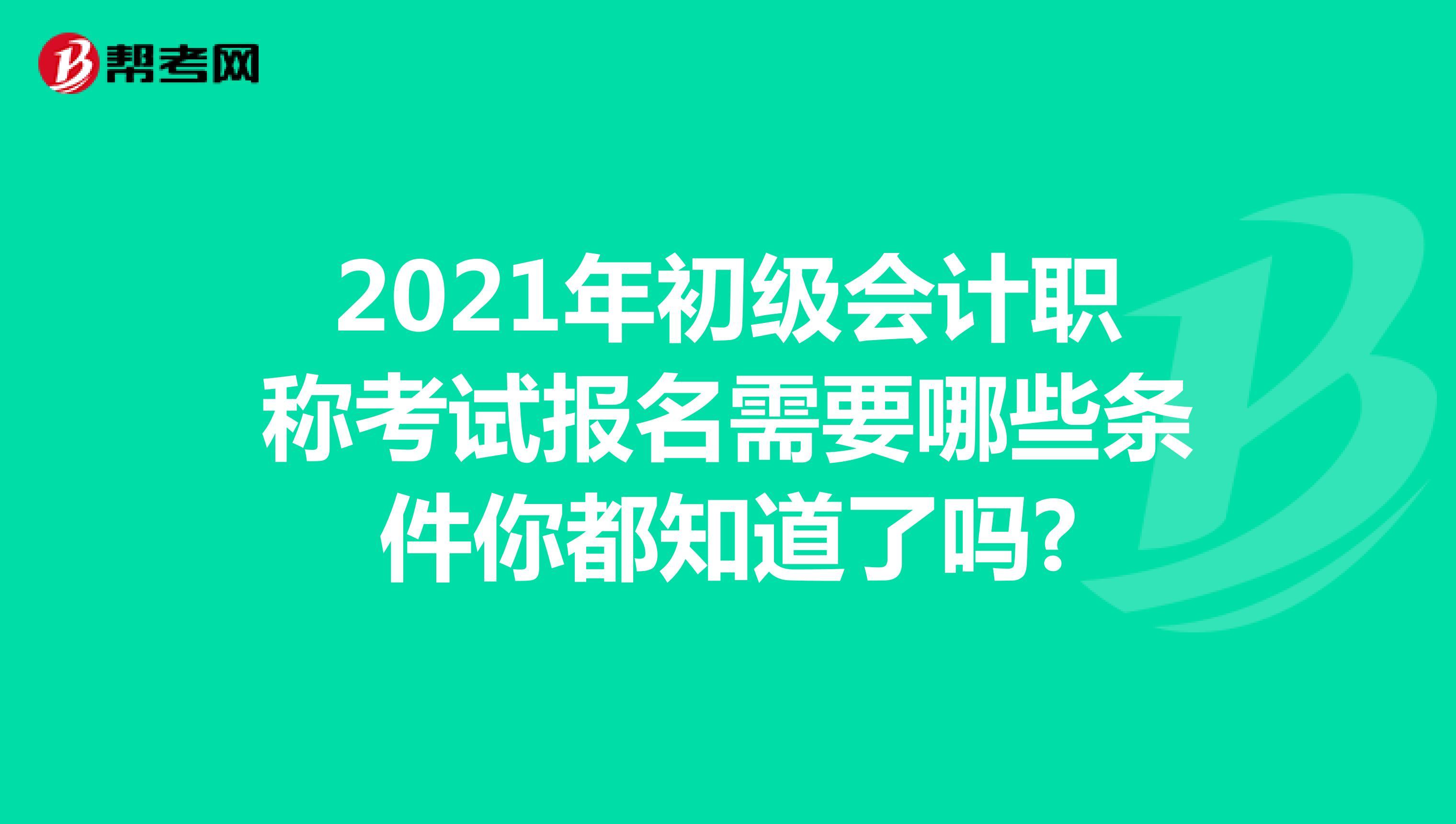2021年初级会计职称考试报名需要哪些条件你都知道了吗?
