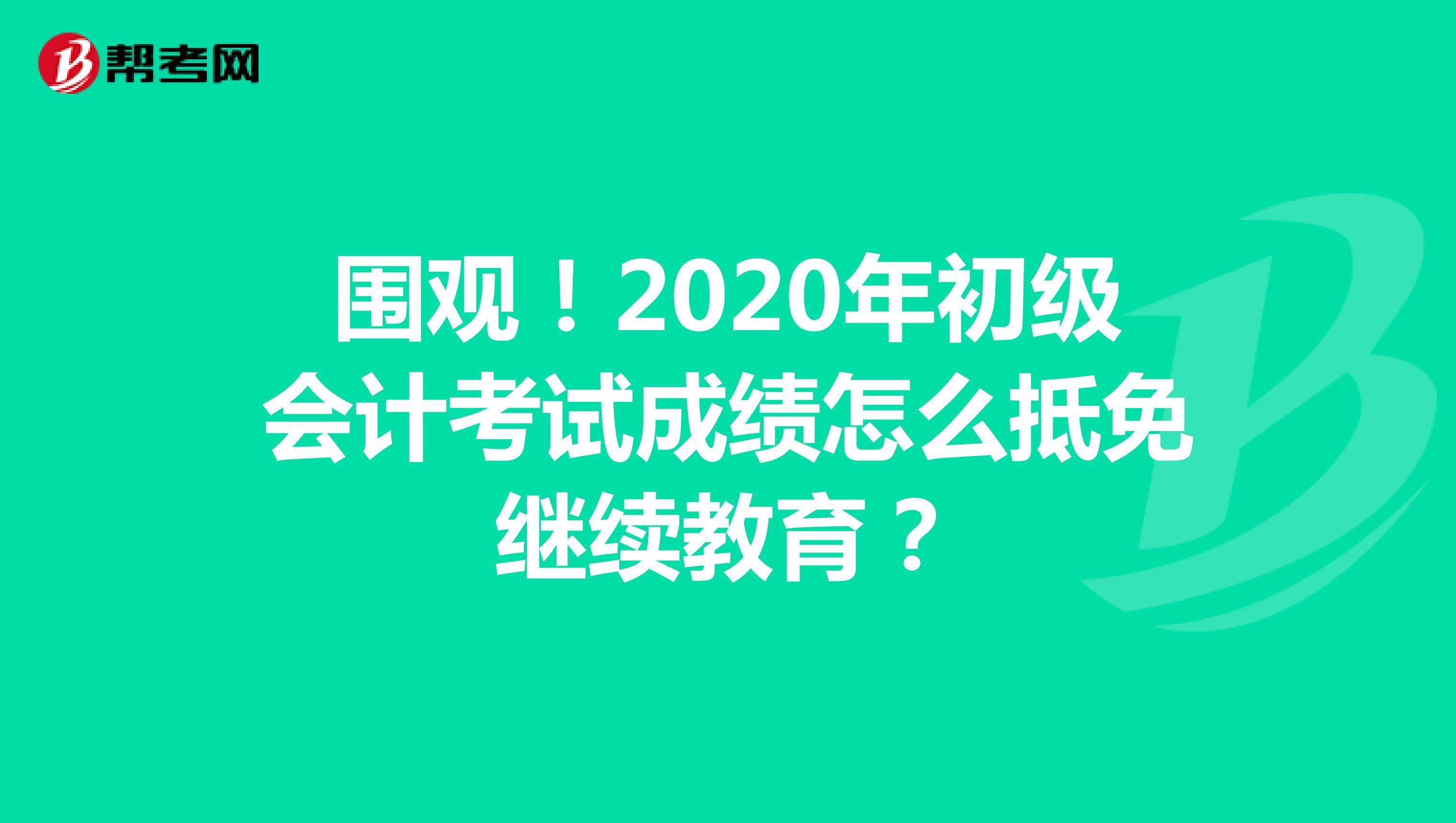 围观!2020年初级会计考试成绩怎么抵免继续教育?