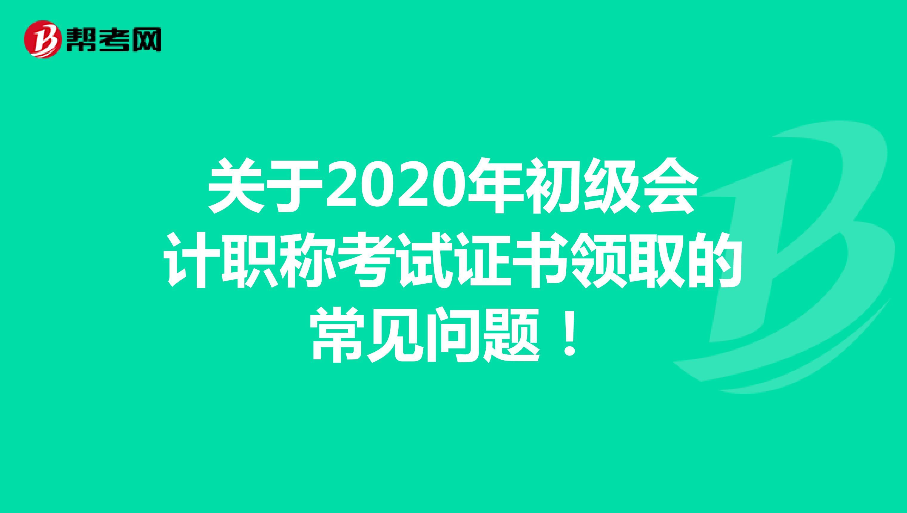 关于2020年初级会计职称考试证书领取的常见问题!