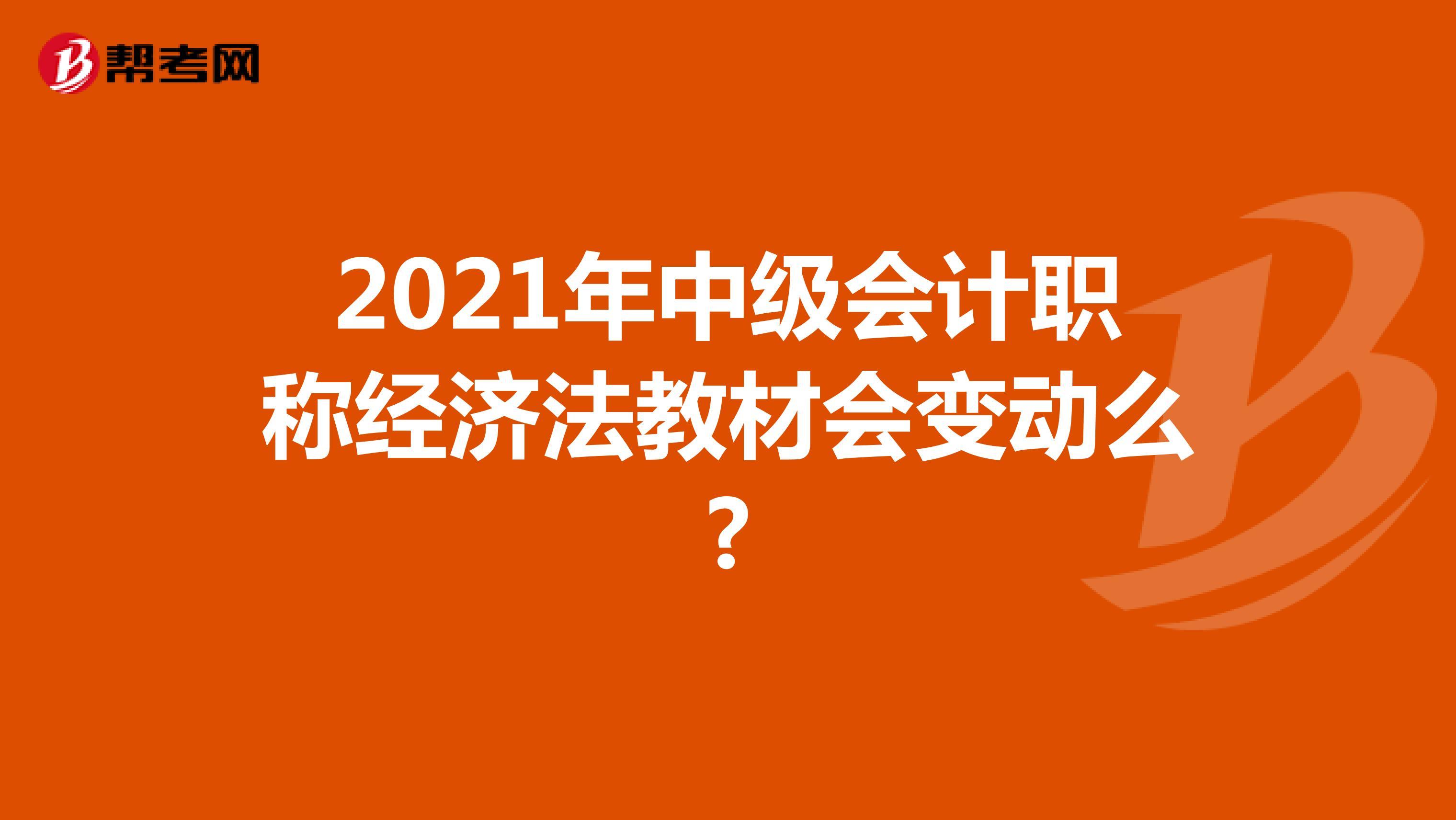 2021年(hot热竞技)中级会计职称经济法教材会变动么?