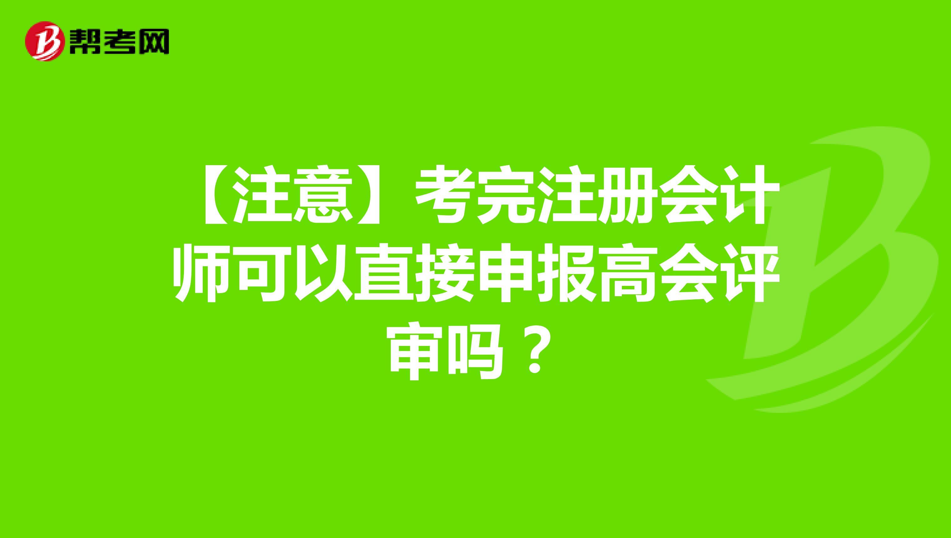 【注意】考完【hot88热竞技提款】注册会计师可以直接申报高会评审吗?