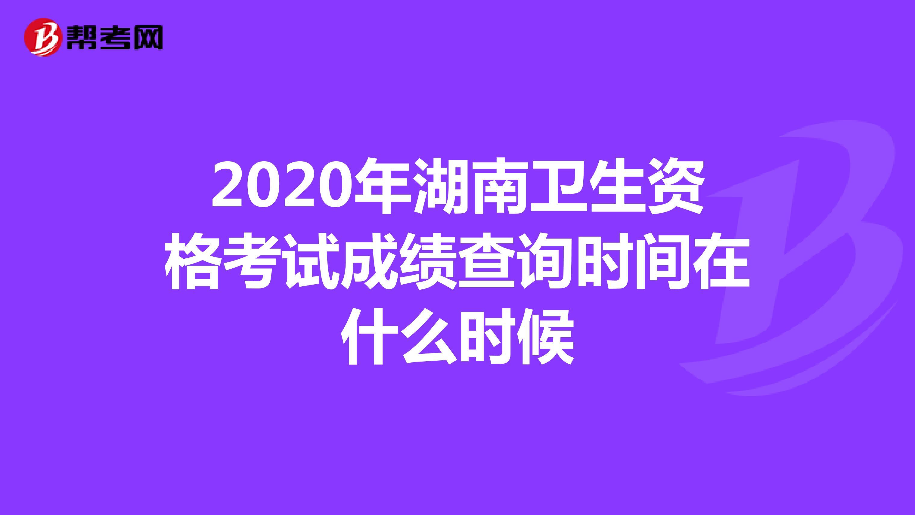 2020年湖南卫生资格考试成绩查询时间在什么时候
