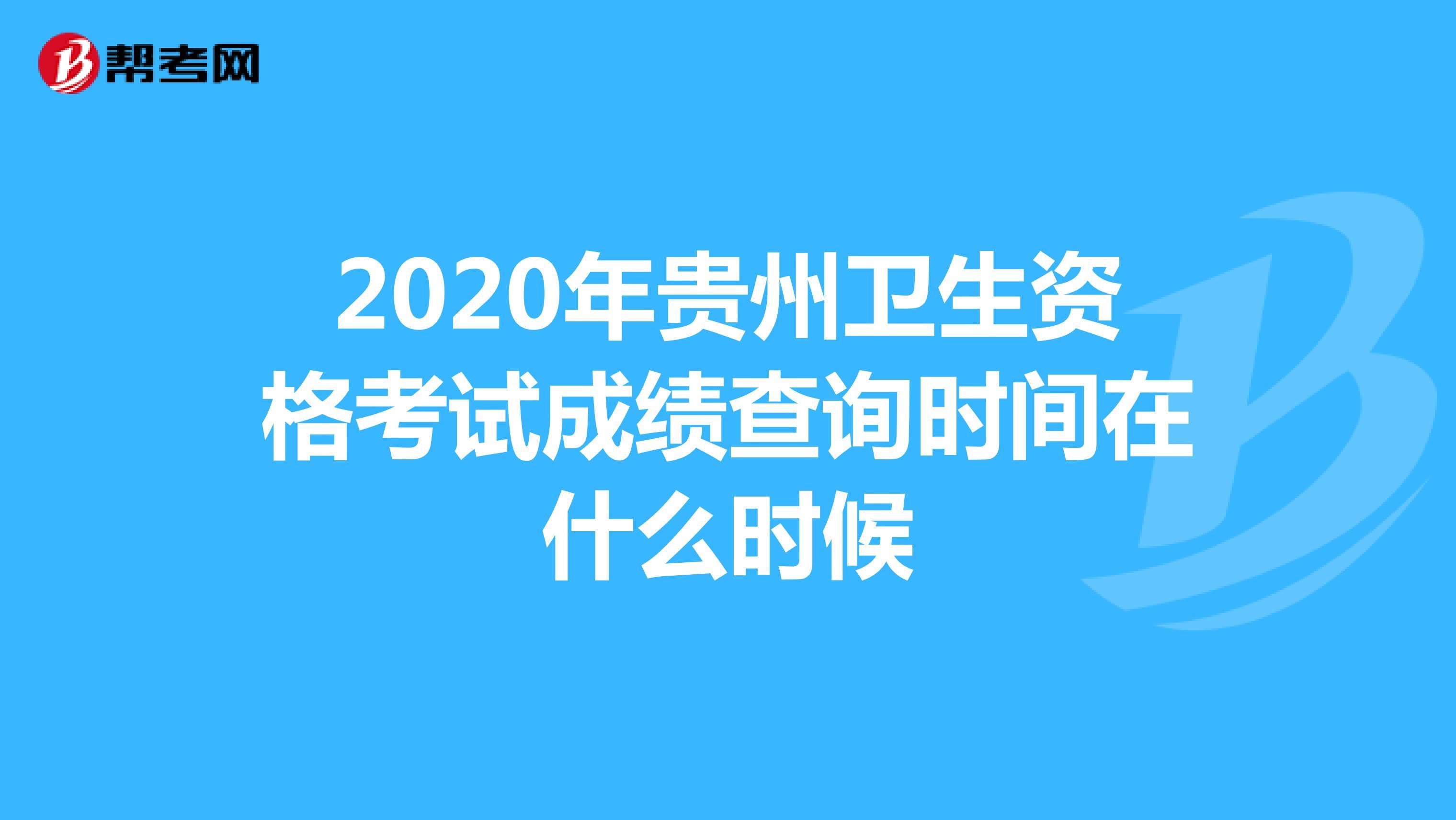 2020年贵州卫生资格考试成绩查询时间在什么时候