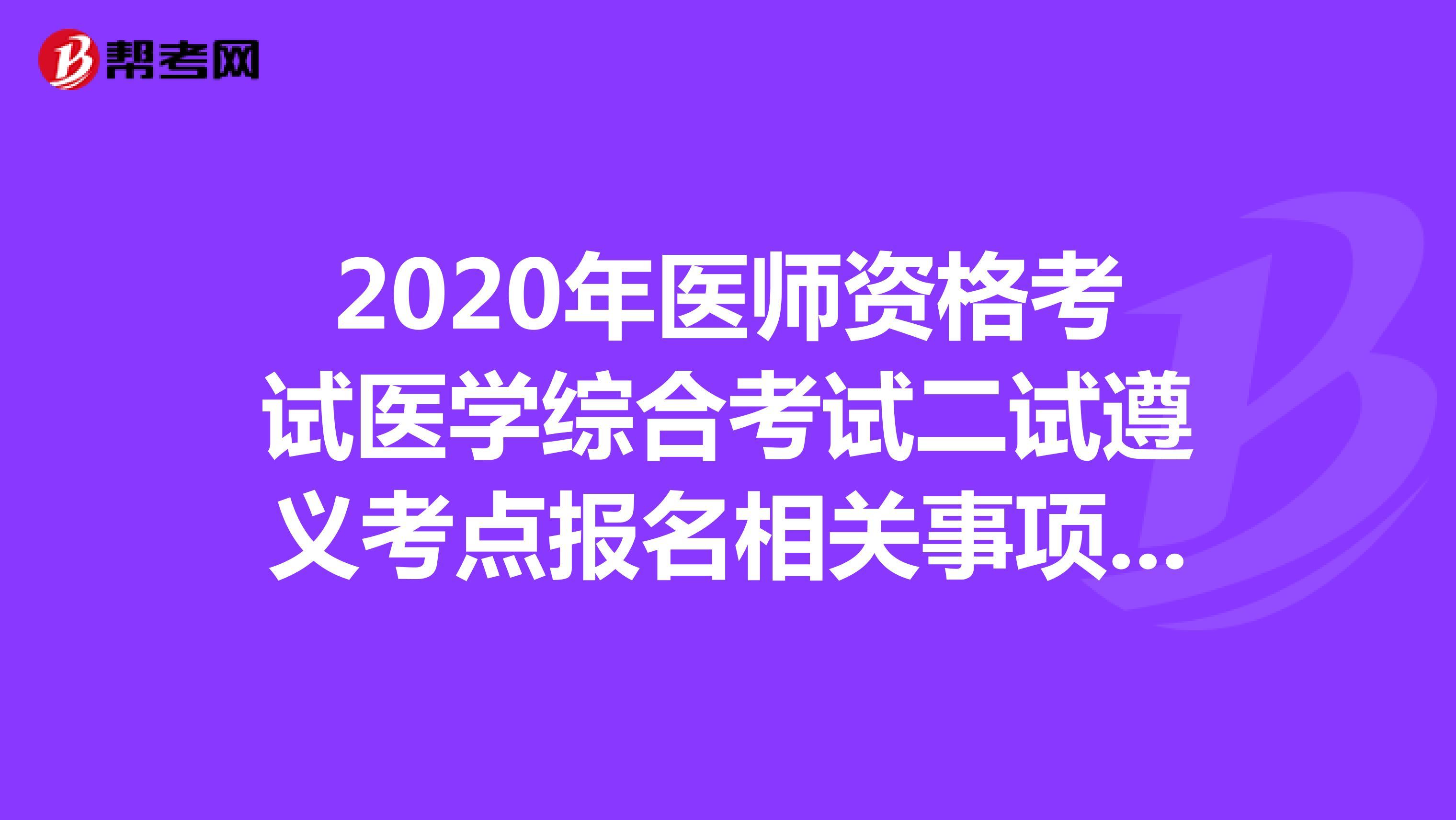 2020年医师资格考试医学综合考试二试遵义考点报名相关事项公告