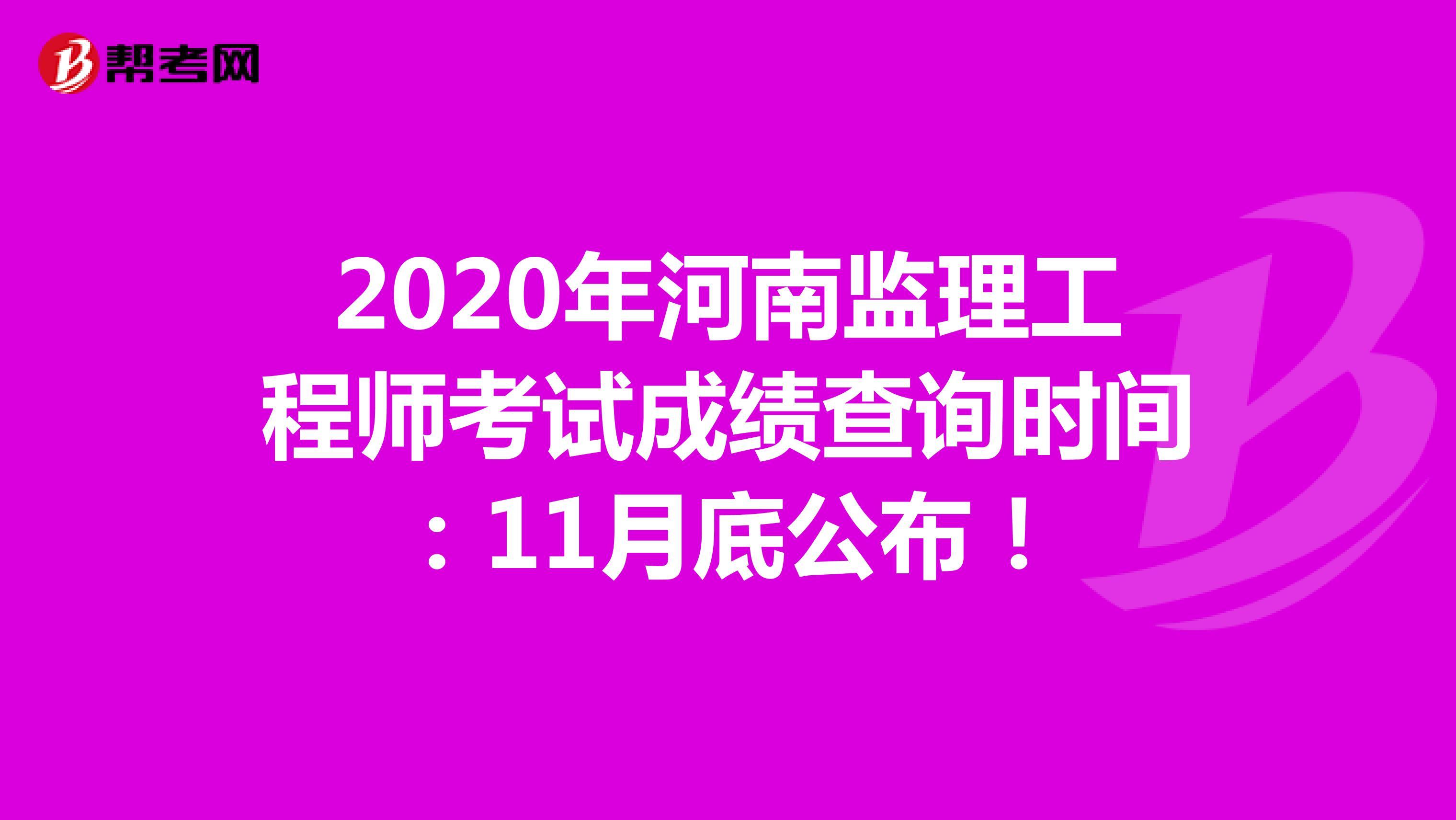 2020年河南监理工程师考试成绩查询时间:11月底公布!