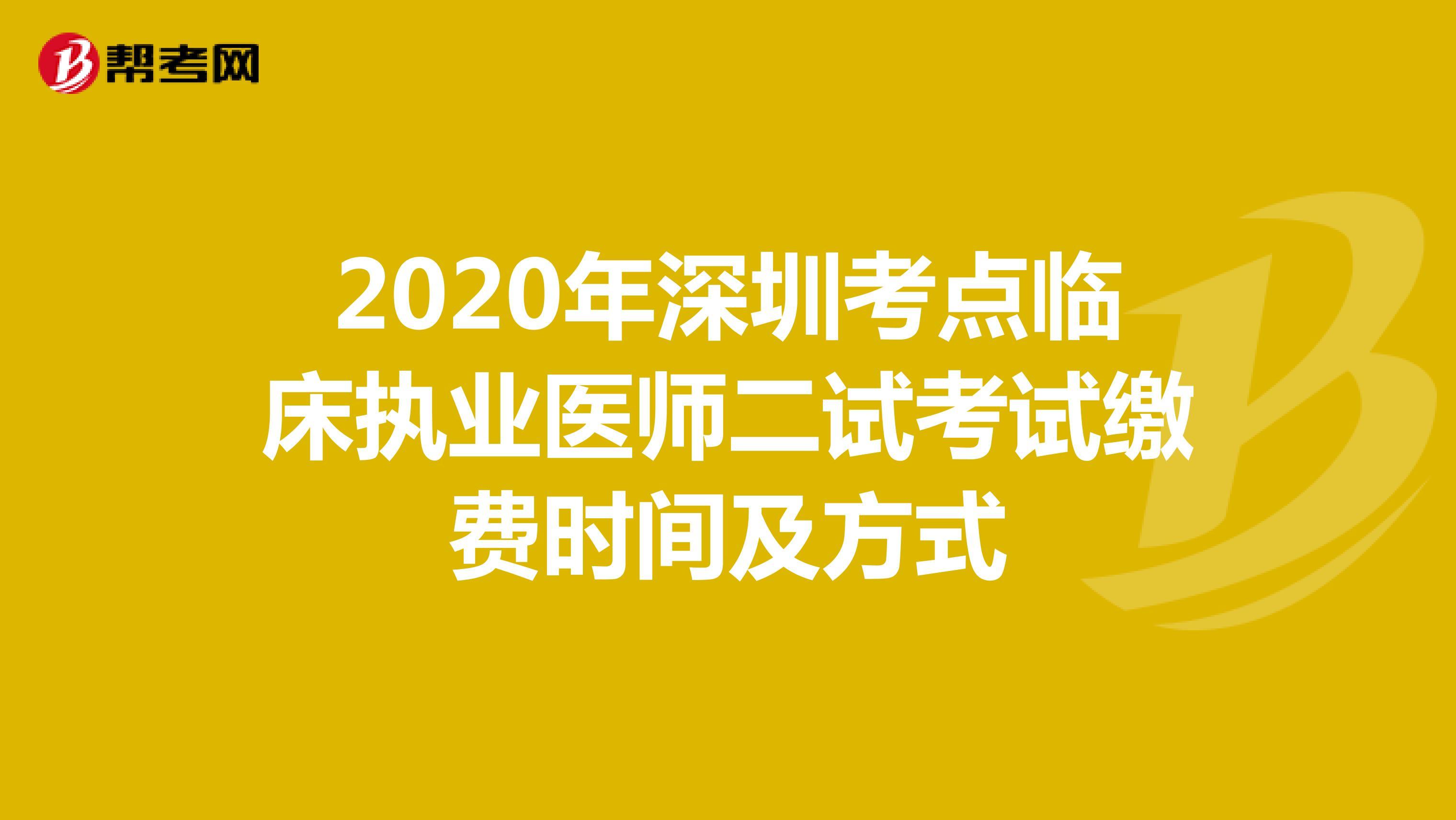 2020年深圳考点临床执业医师二试考试缴费时间及方式