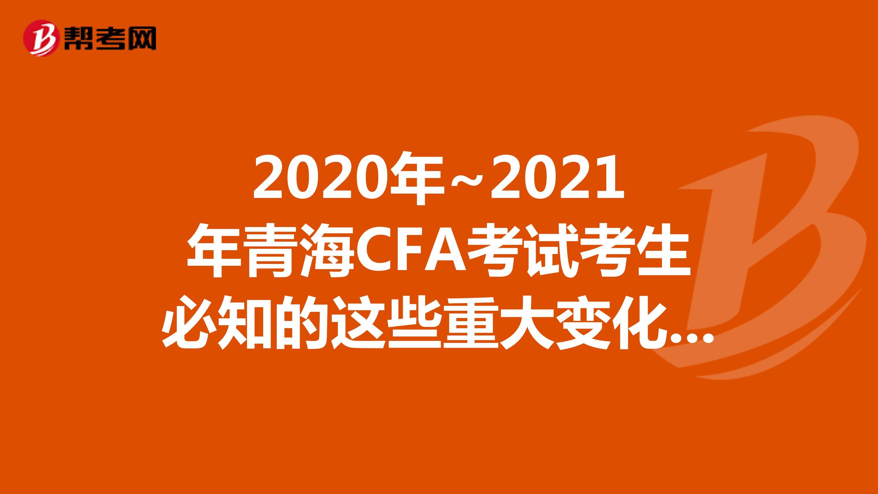 2020年~2021年青海CFA考试考生必知的这些重大变化,快来看看吧!