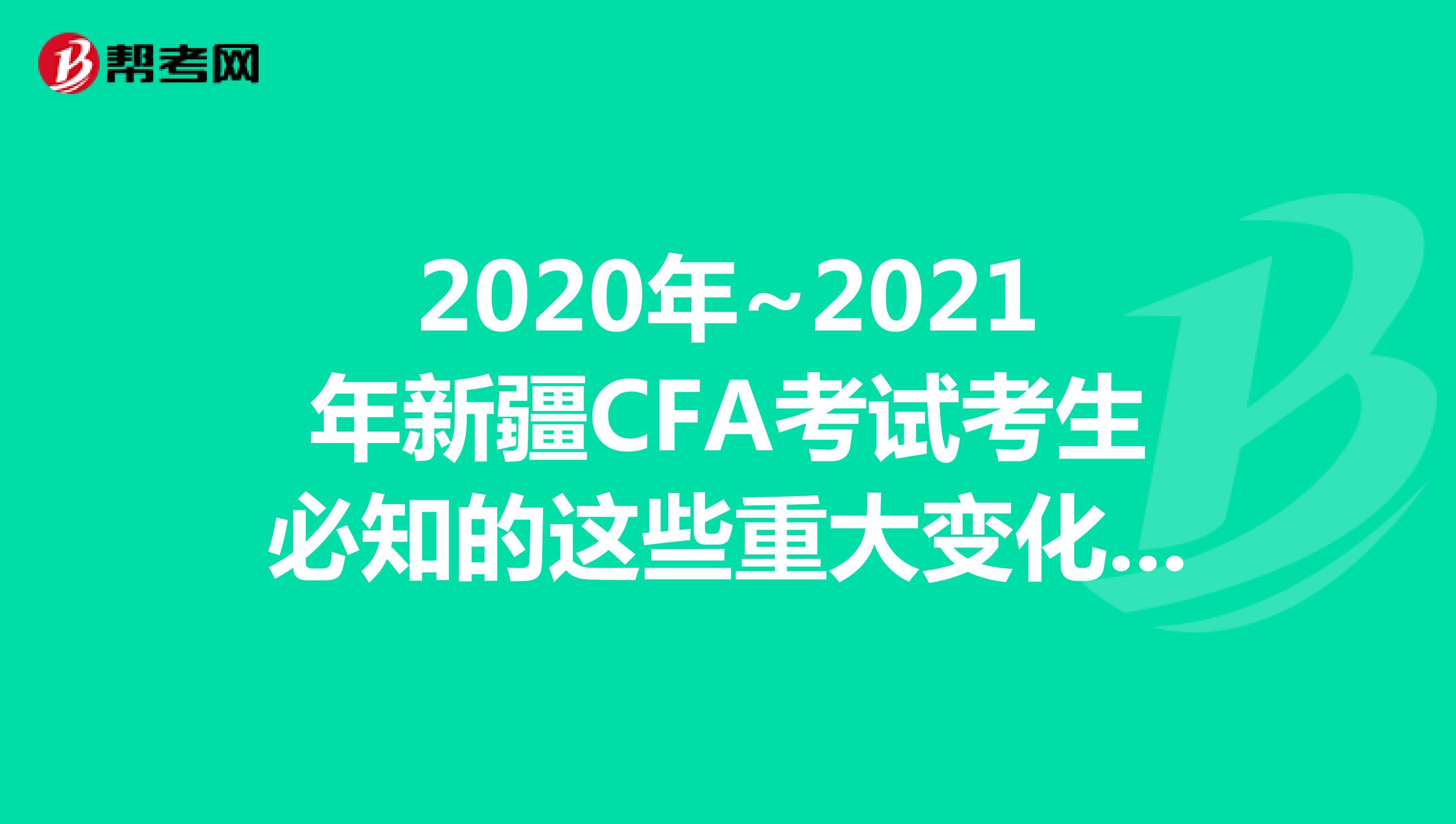 2020年~2021年新疆CFA考试考生必知的这些重大变化,快来看看吧!