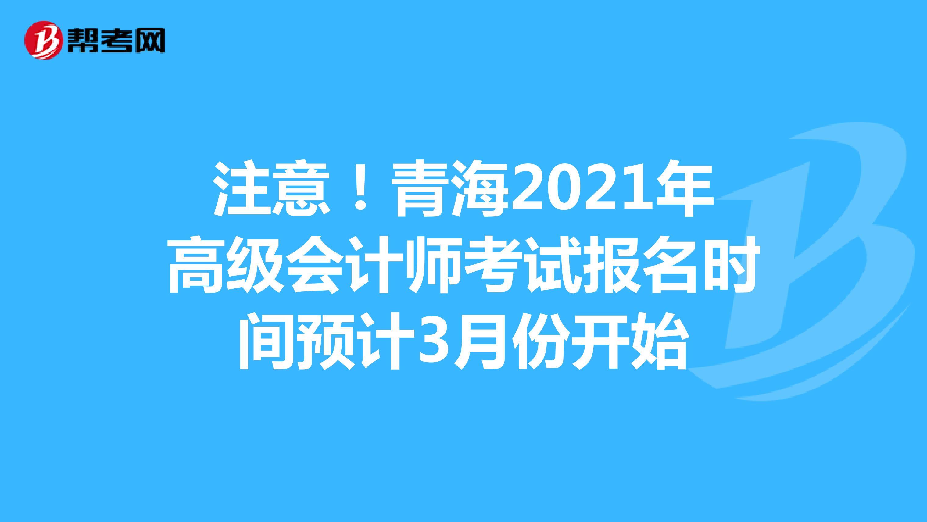 注意!青海2021年高级会计师考试报名时间预计3月份开始