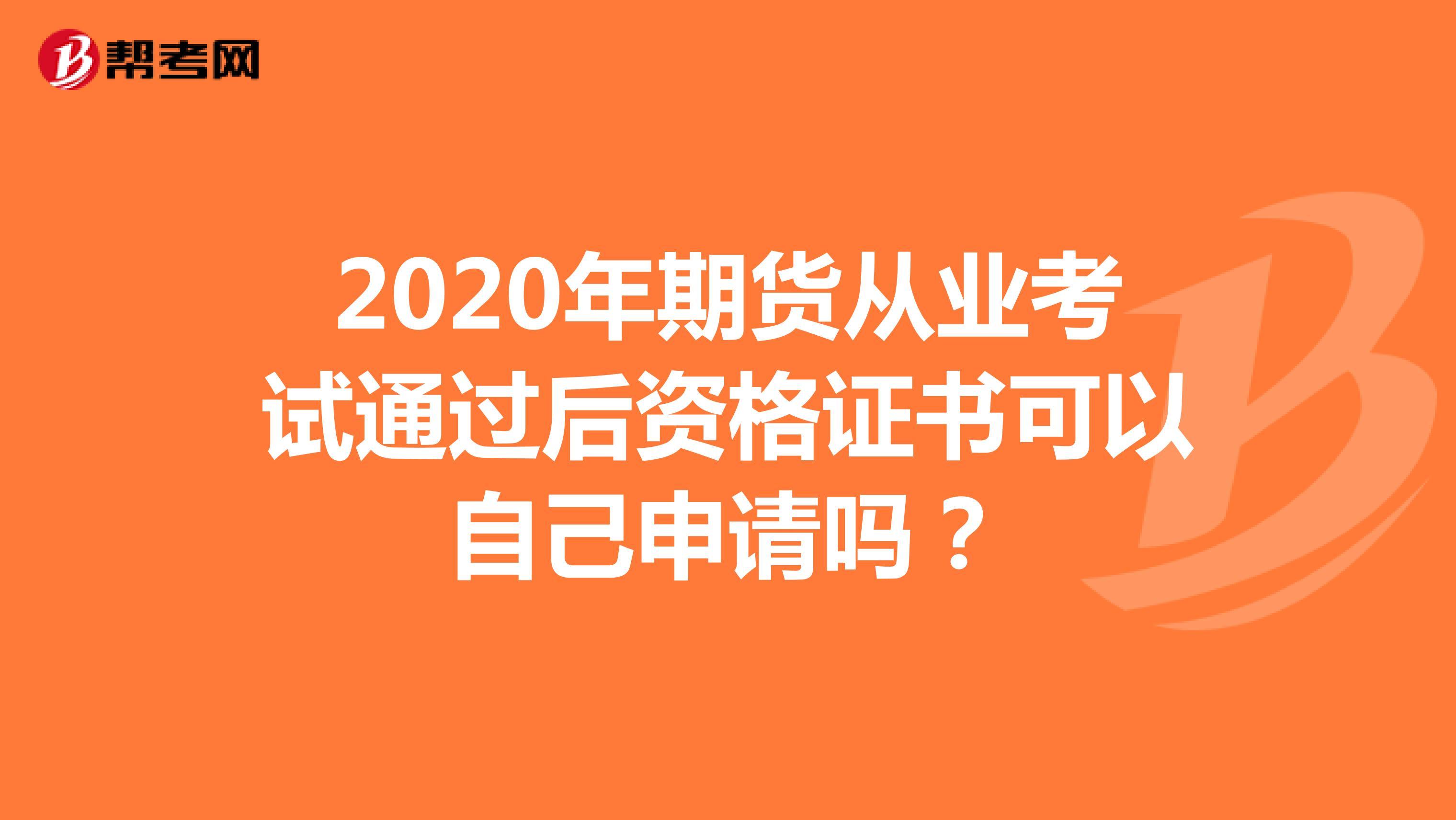 2020年期货从业考试通过后资格证书可以自己申请吗?