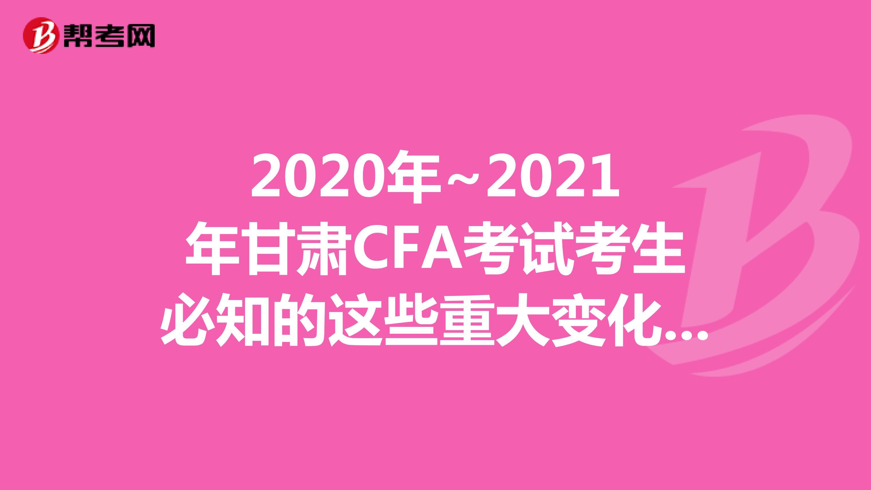 2020年~2021年甘肃CFA考试考生必知的这些重大变化,快来看看吧!