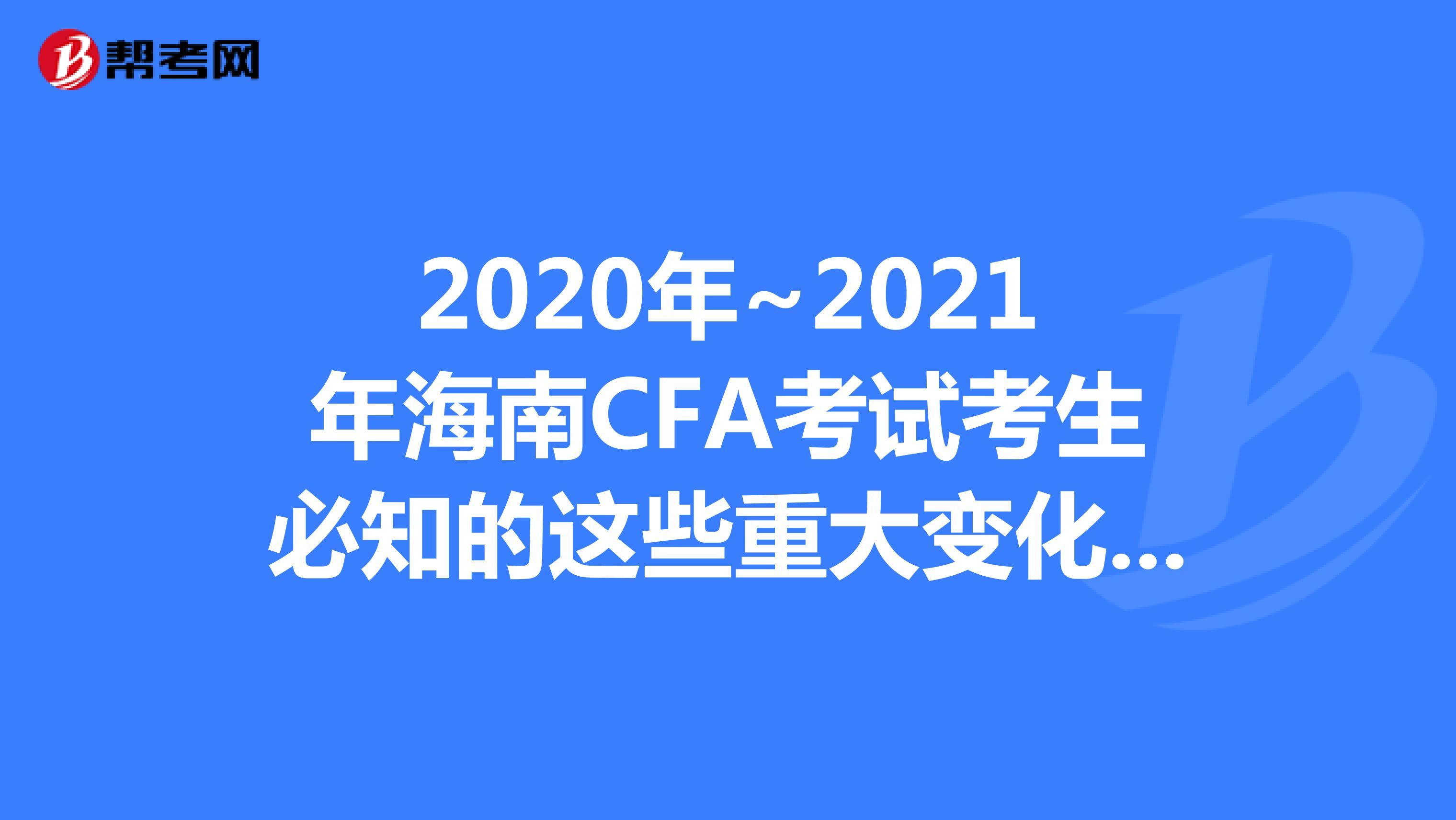 2020年~2021年海南CFA考试考生必知的这些重大变化,快来看看吧!