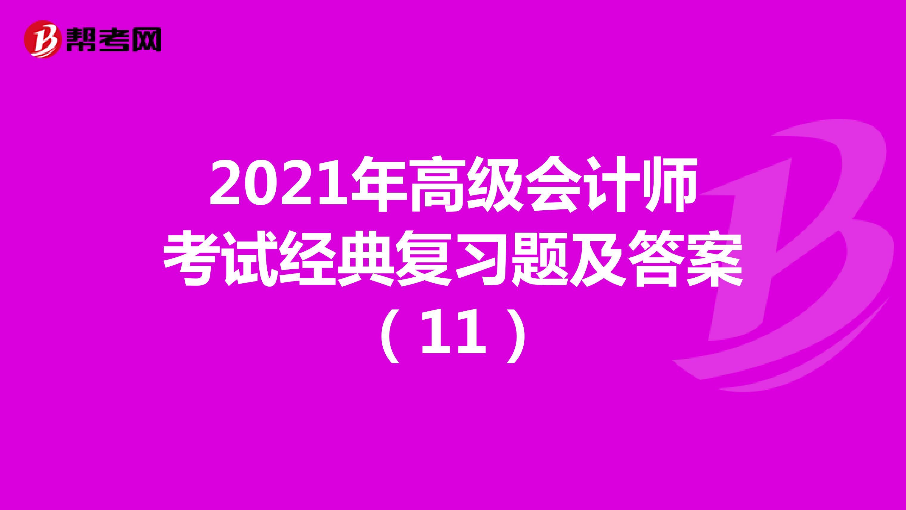 2021年高级会计师考试经典复习题及答案(11)