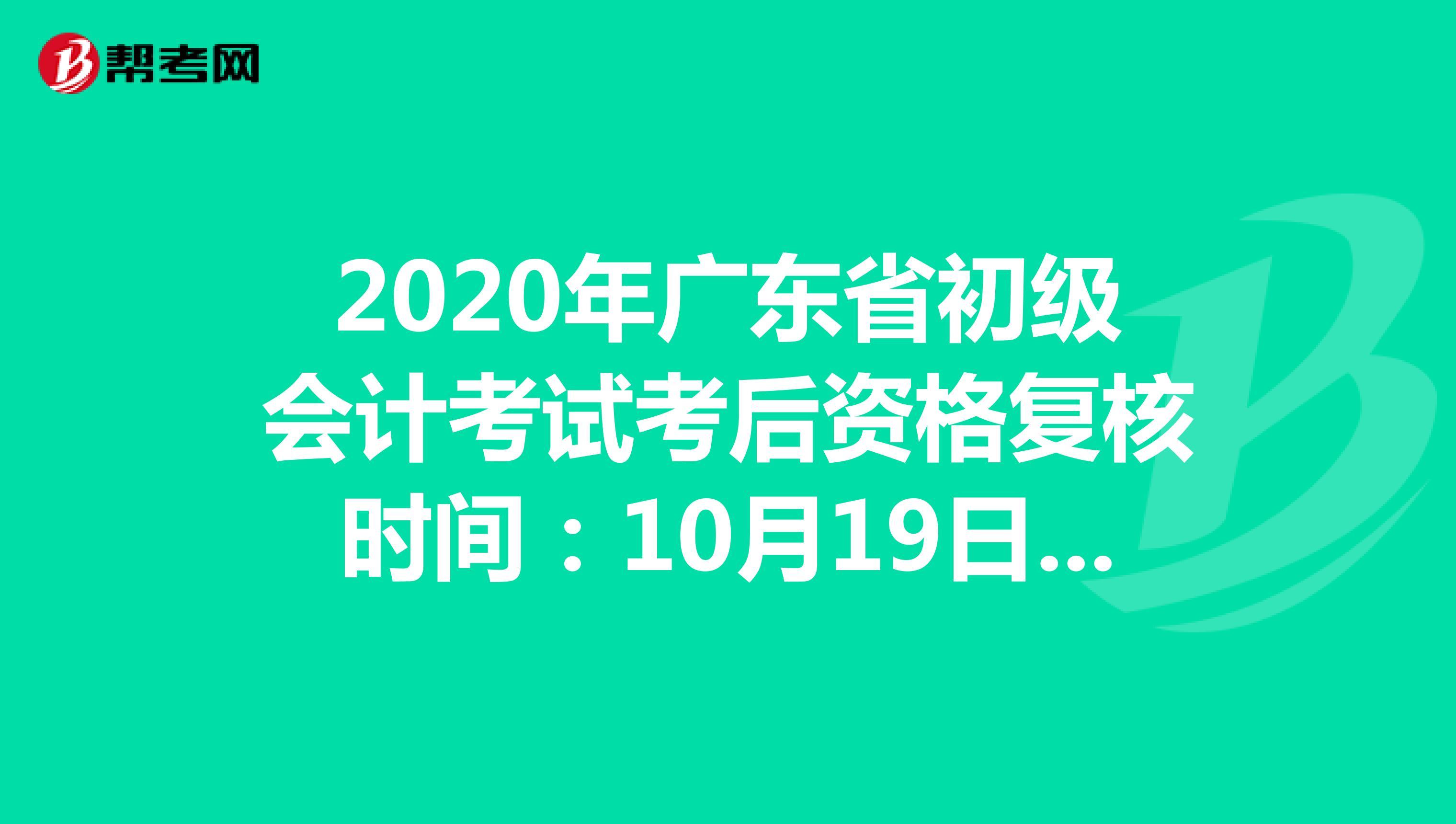 2020年广东省初级会计考试考后资格复核时间:10月19日开始
