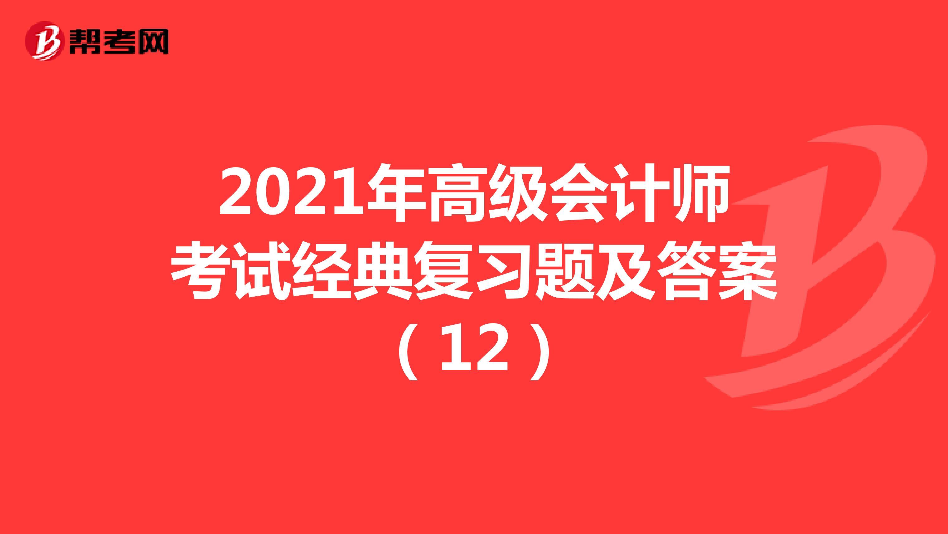2021年高级会计师考试经典复习题及答案(12)