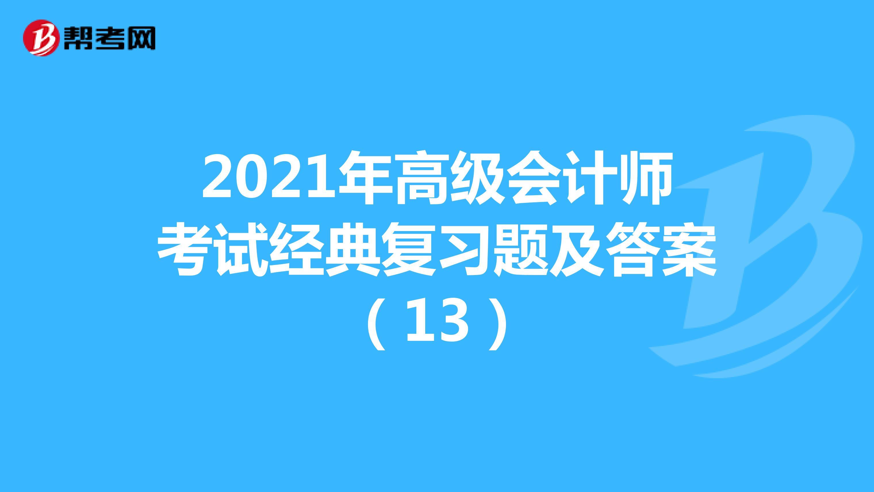 2021年高级会计师考试经典复习题及答案(13)