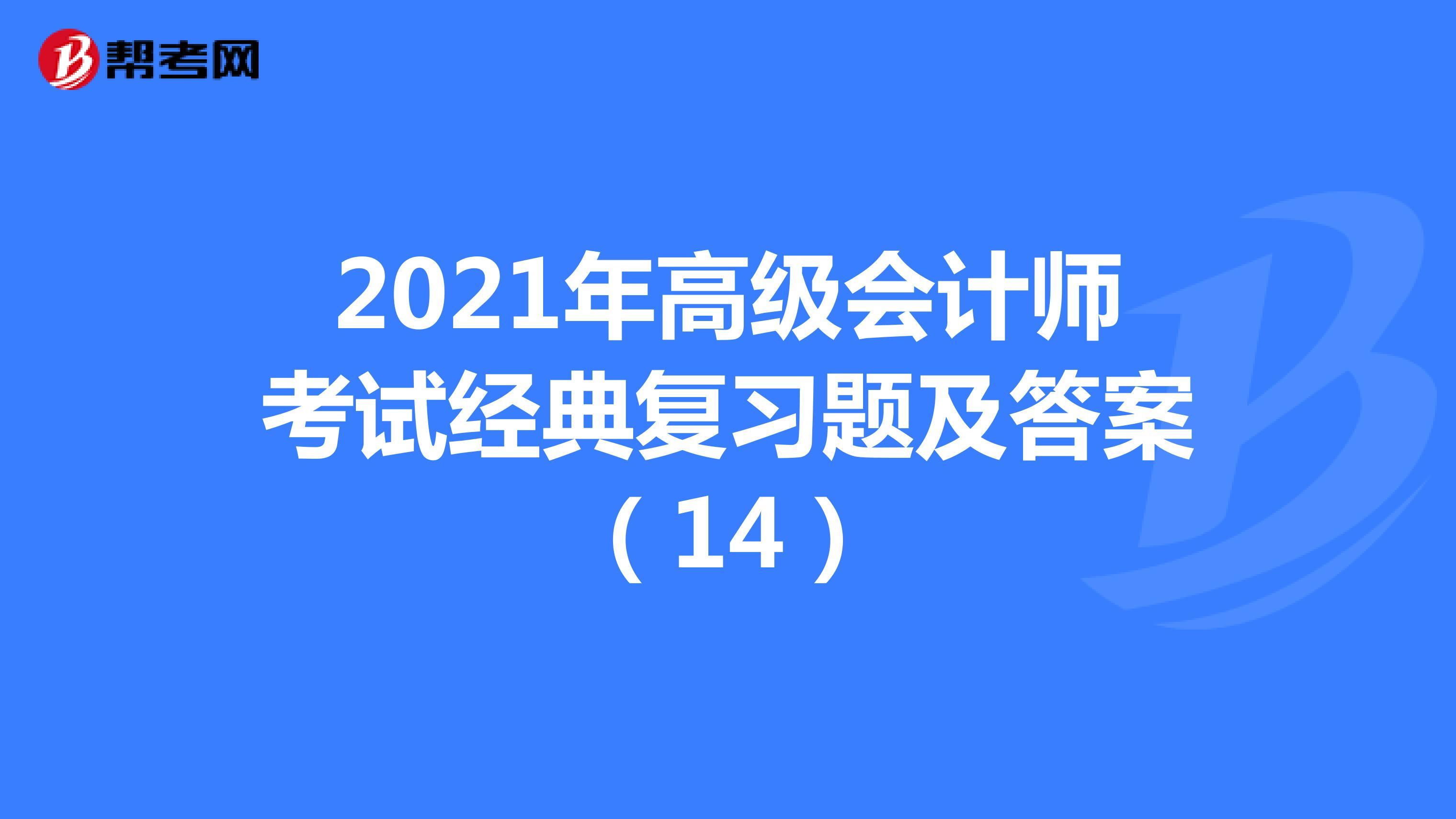 2021年高级会计师考试经典复习题及答案(14)