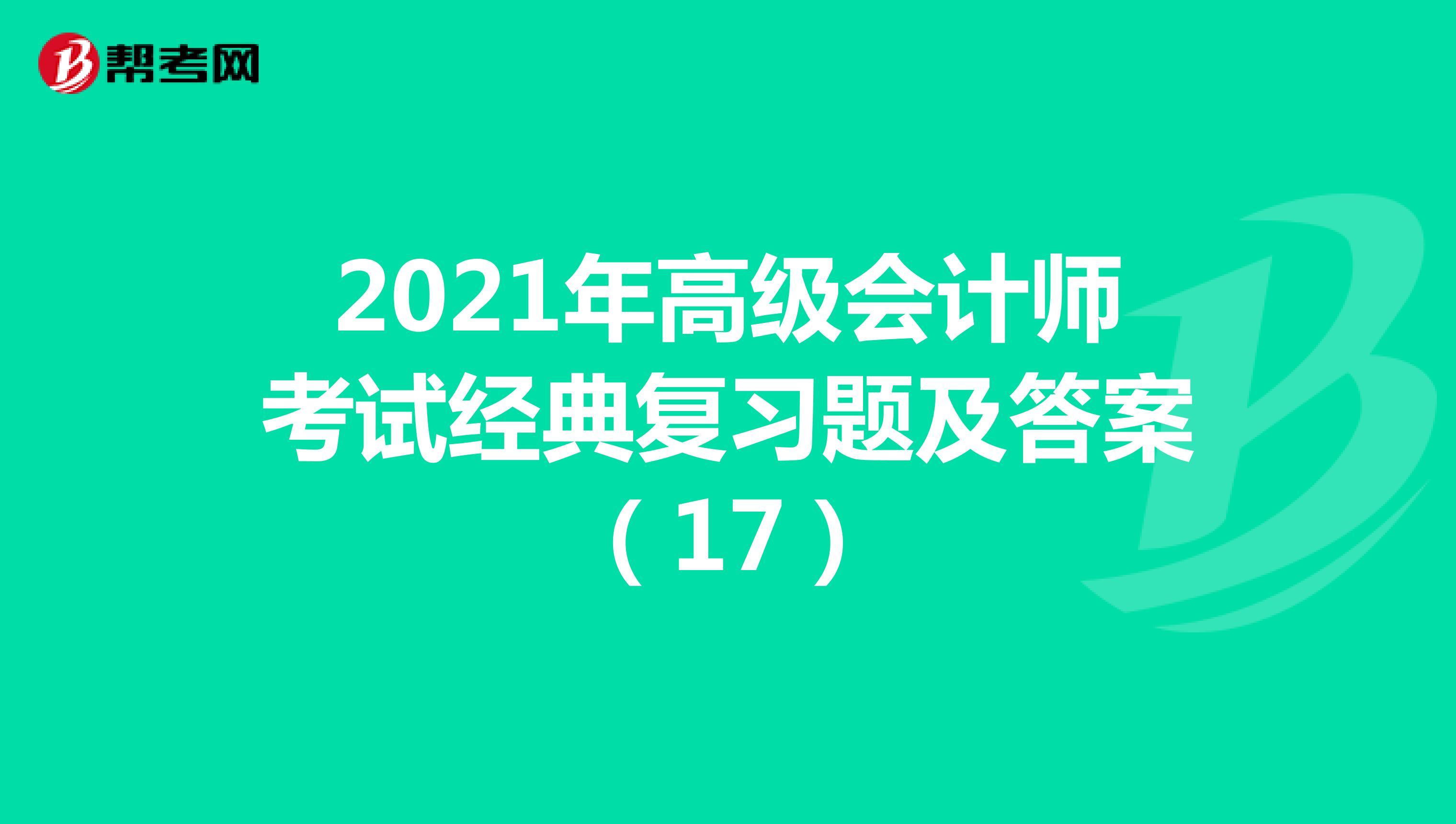 2021年高级会计师考试经典复习题及答案(17)