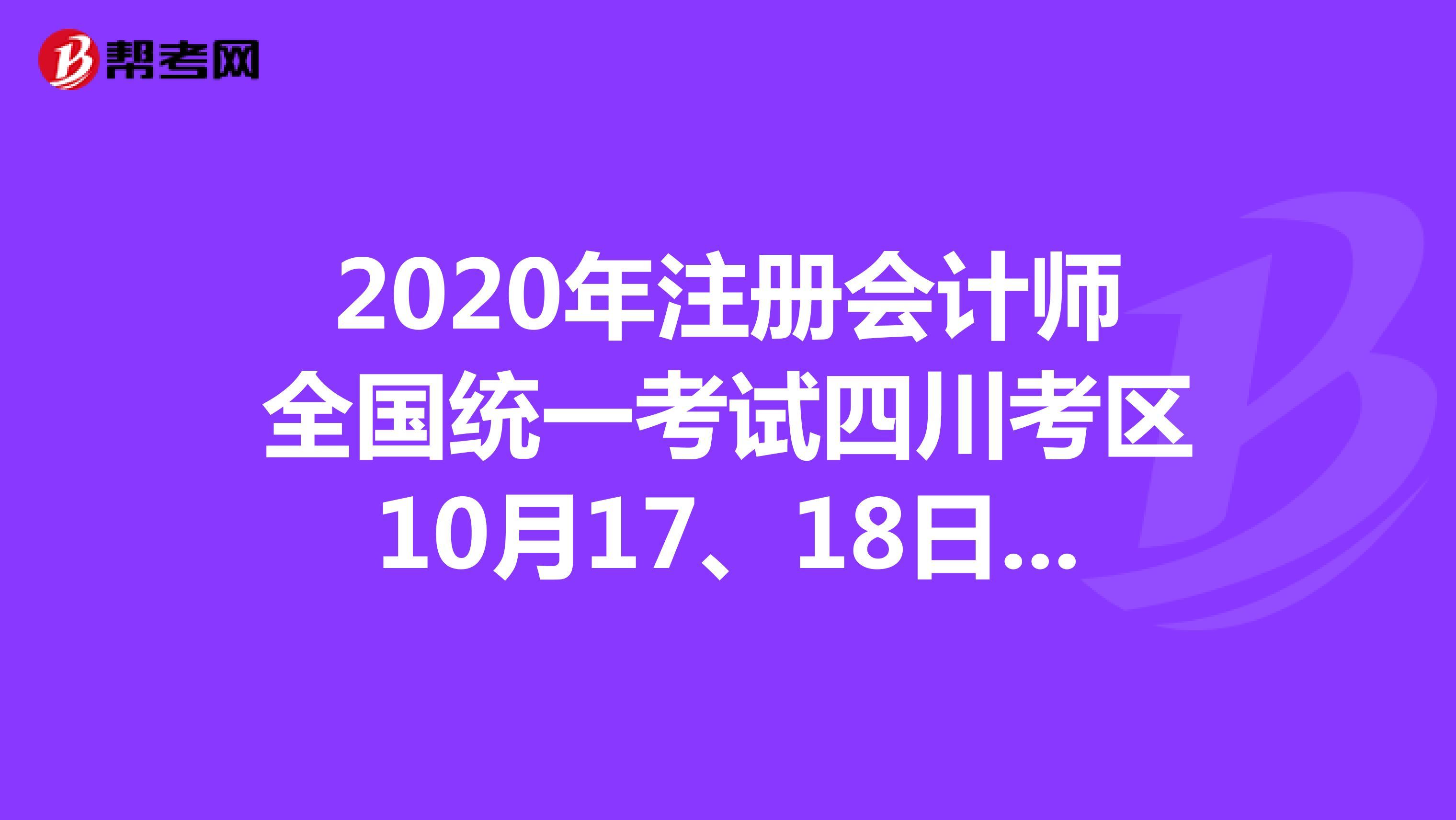 2020年【hot88热竞技提款】注册会计师全国统一考试四川考区10月17、18日考试的考生疫情防控须知!