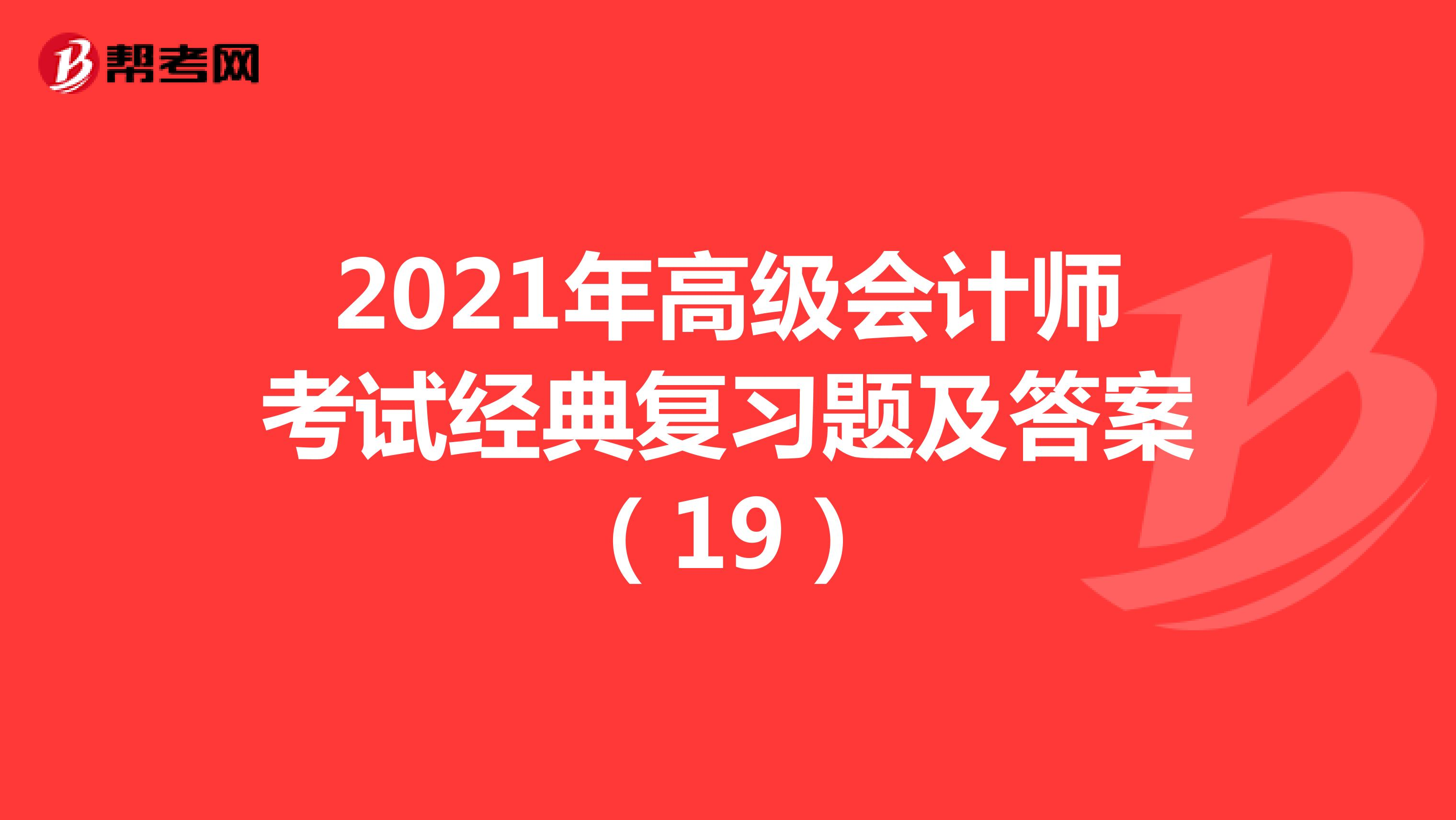 2021年高级会计师考试经典复习题及答案(19)