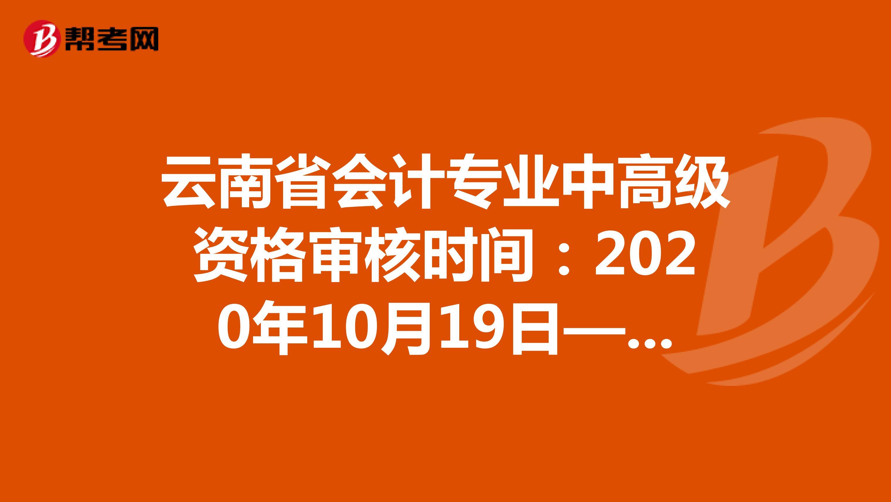 云南省会计专业中高级资格审核时间:2020年10月19日—11月6日
