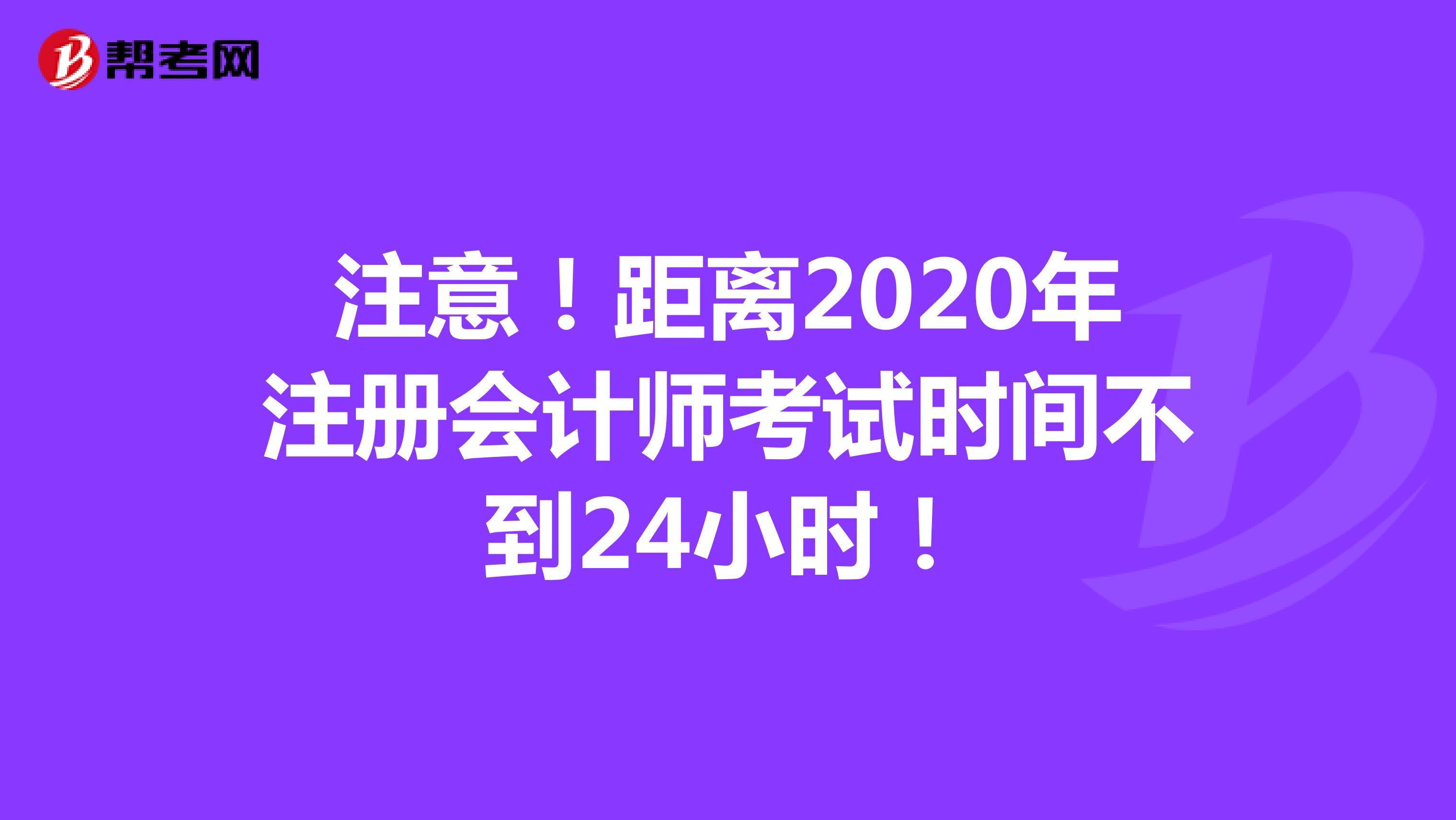 注意!距离2020年【hot88热竞技提款】注册会计师考试时间不到24小时!