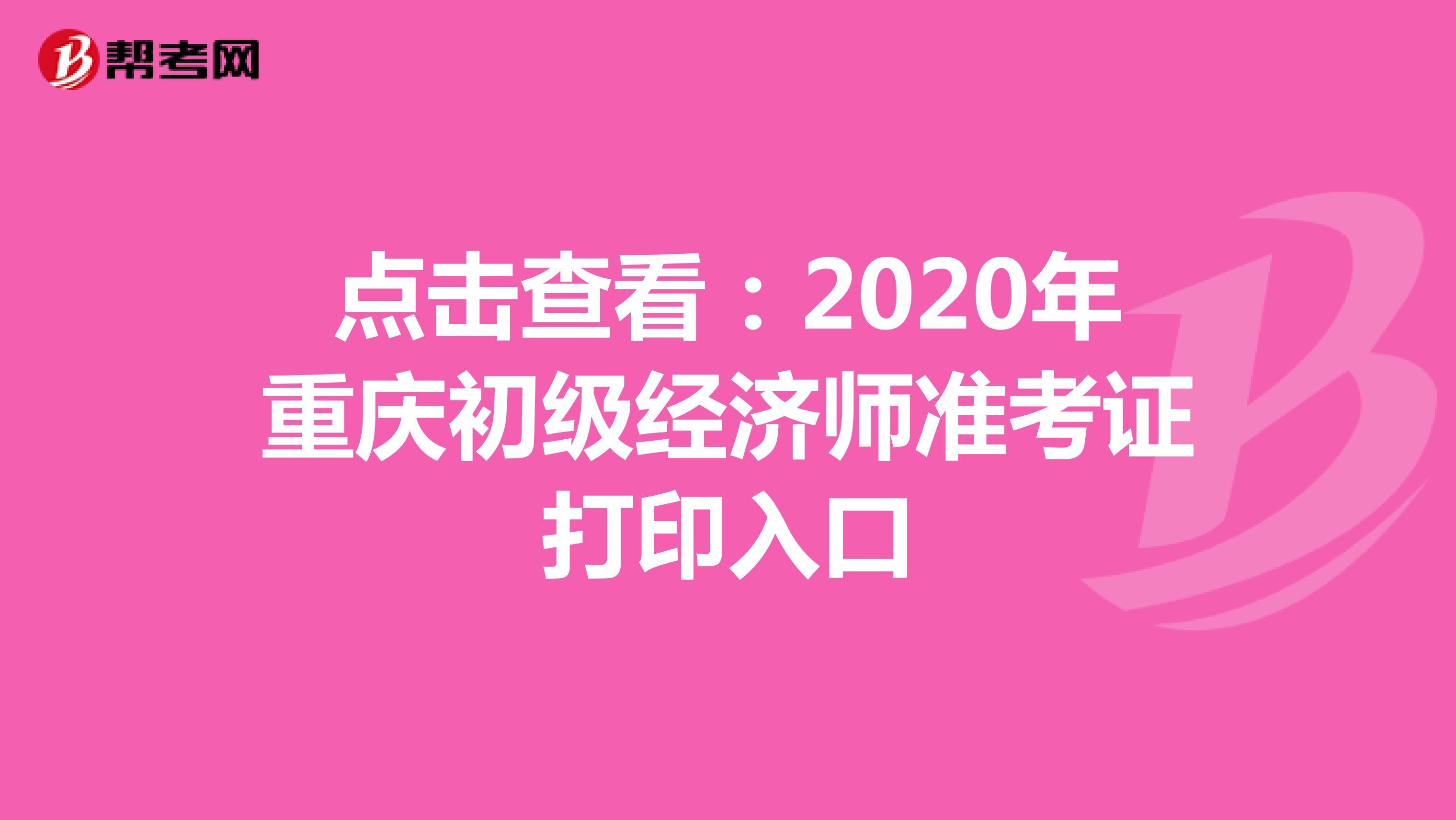 点击查看:2020年重庆初级经济师准考证打印入口