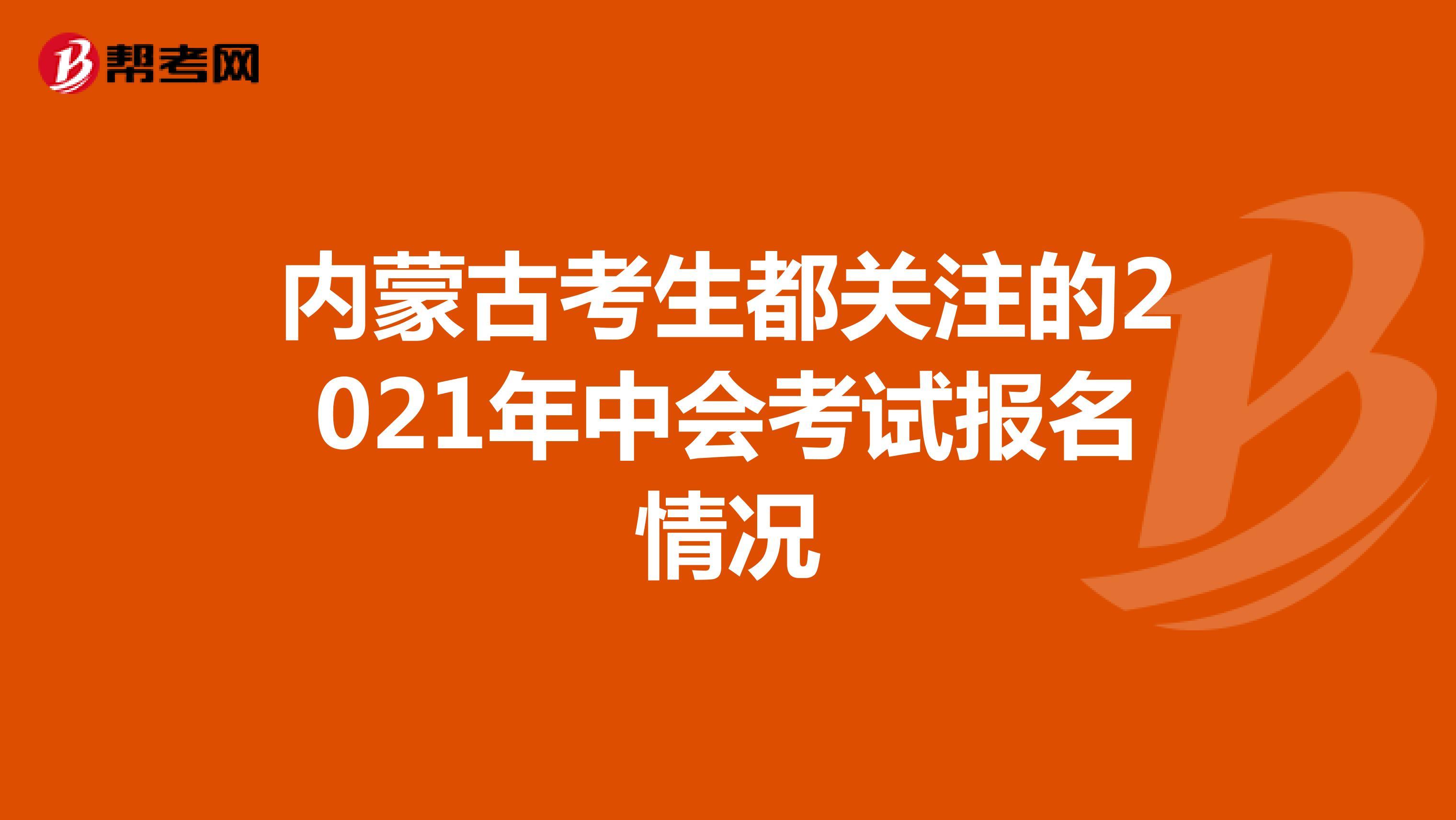 内蒙古考生都关注的2021年中会考试报名情况