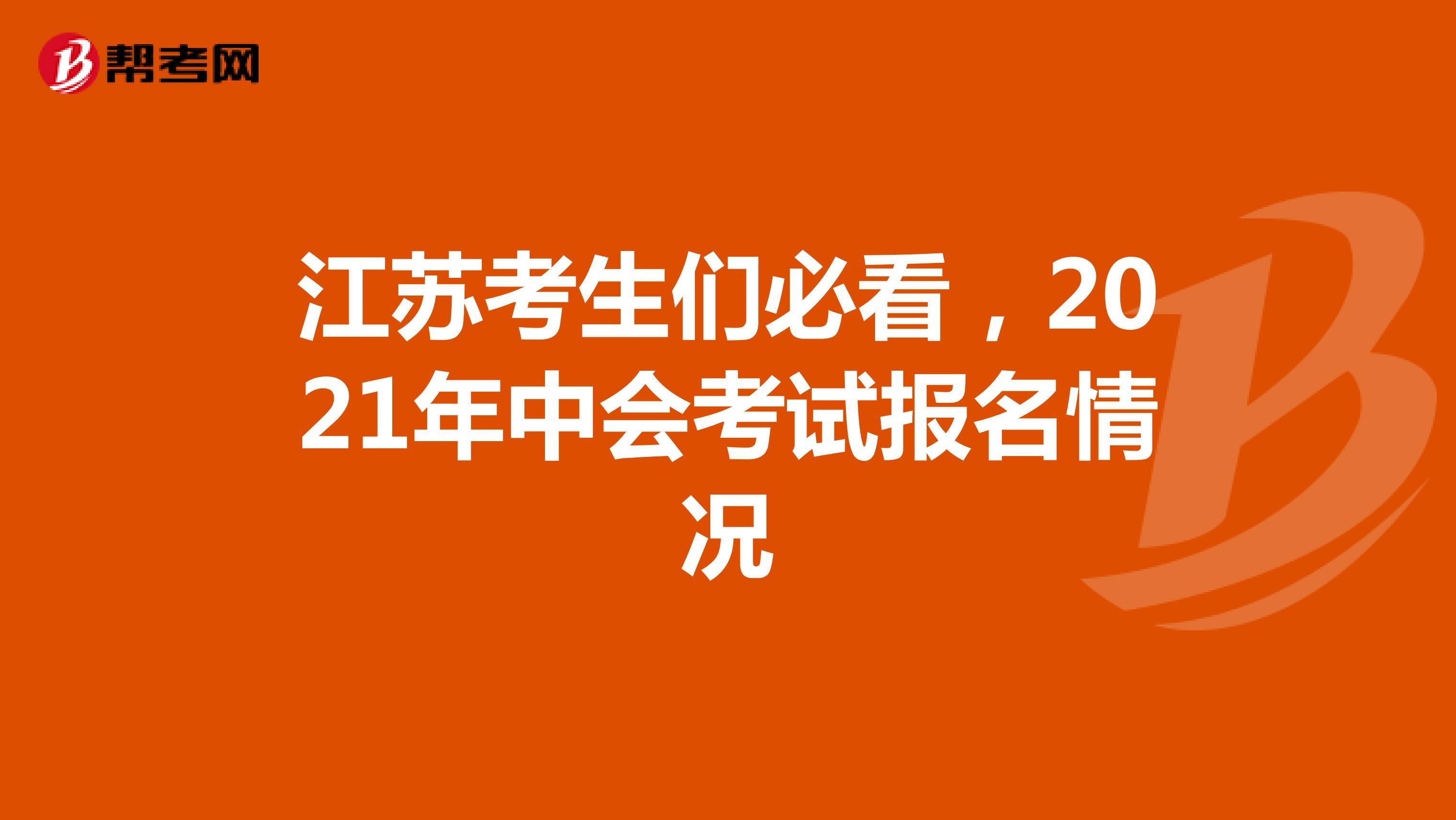 江苏考生们必看,2021年中会考试报名情况