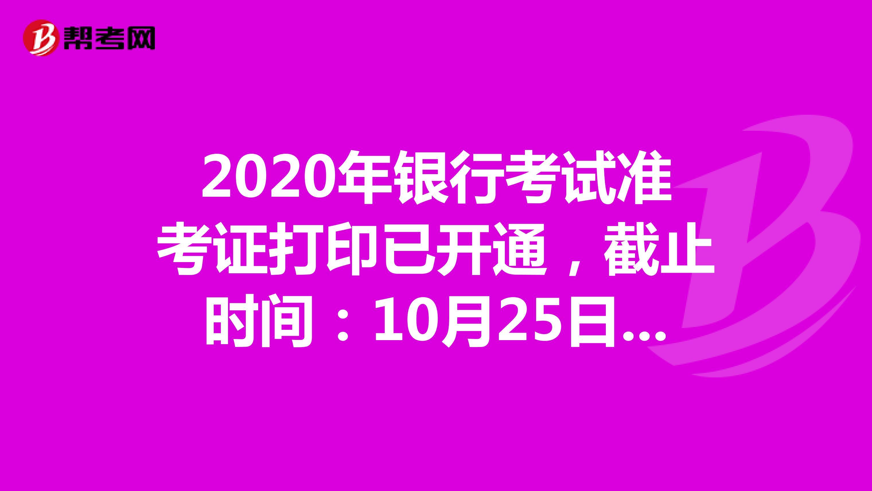 2020年银行考试准考证打印已开通,截止时间:10月25日18:00
