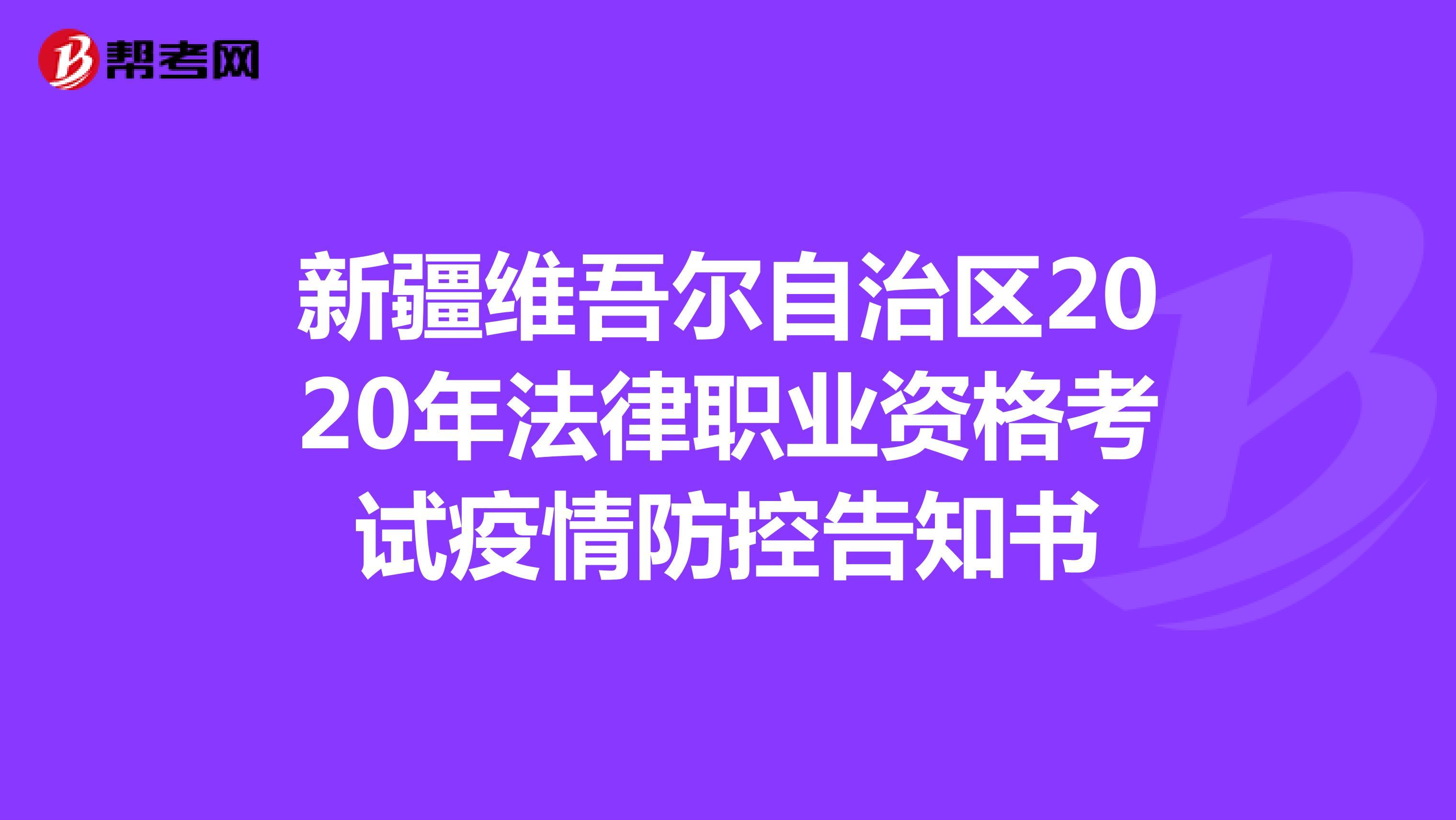 新疆维吾尔自治区2020年法律职业资格考试疫情防控告知书