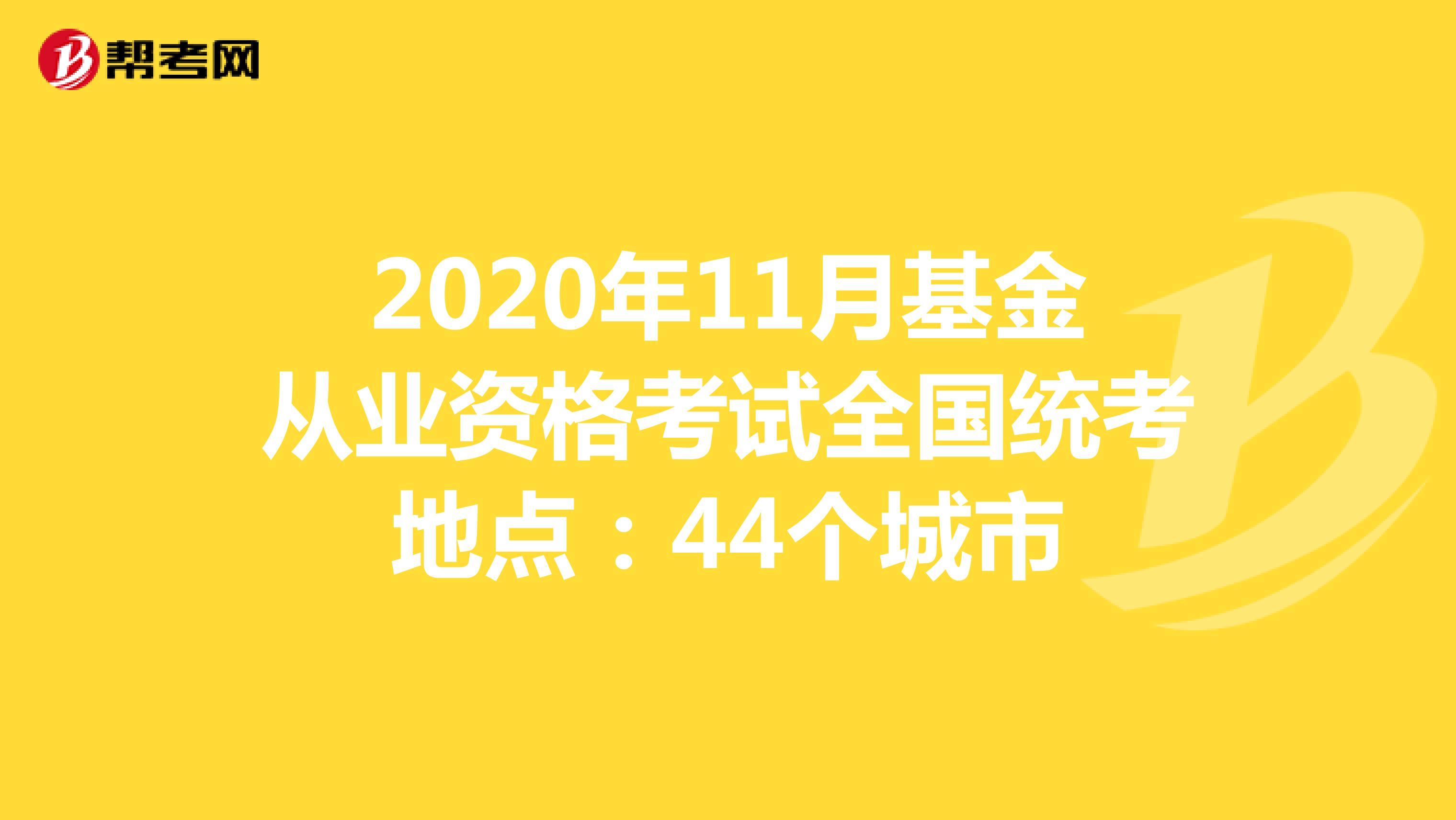 2020年11月基金从业资格考试全国统考地点:44个城市