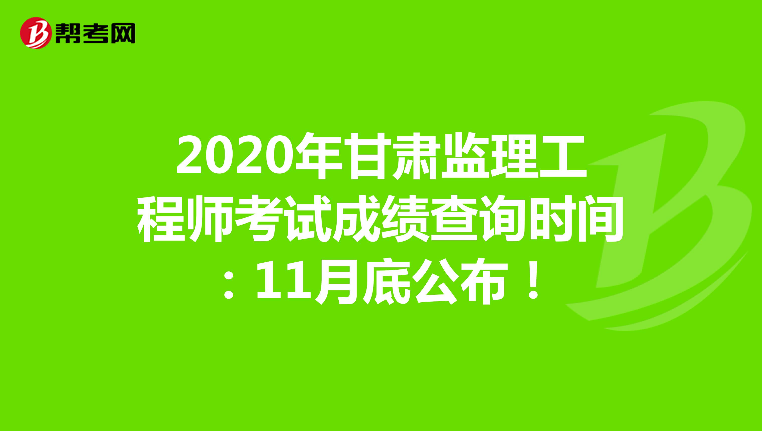 2020年甘肃监理工程师考试成绩查询时间:11月底公布!