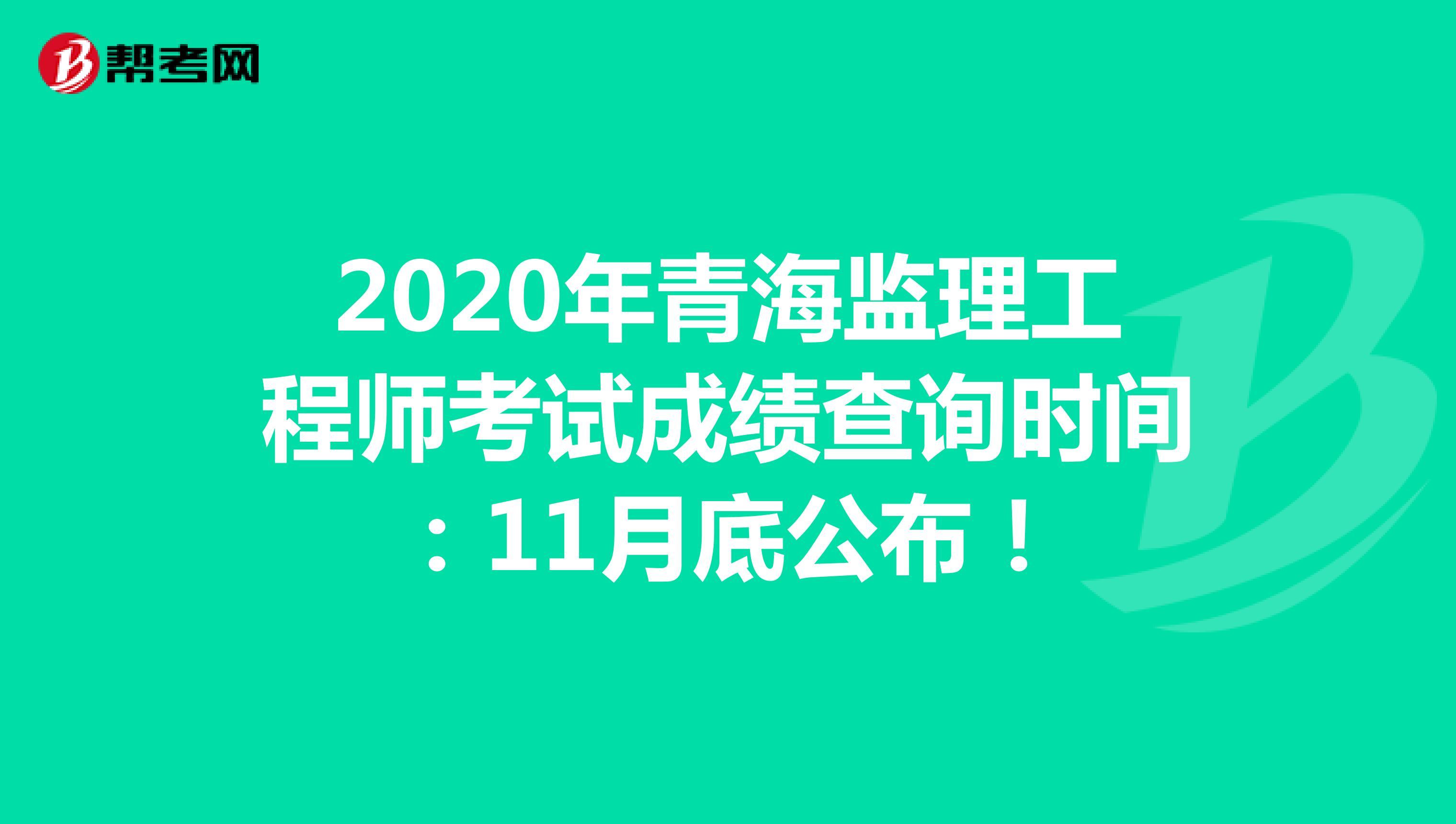 2020年青海監理工程師考試成績查詢時間:11月底公布!