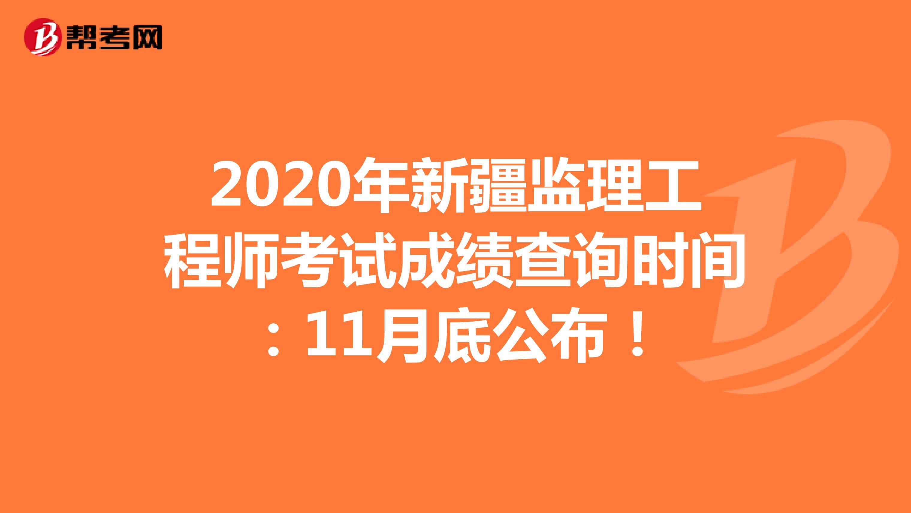 2020年新疆监理工程师考试成绩查询时间:11月底公布!
