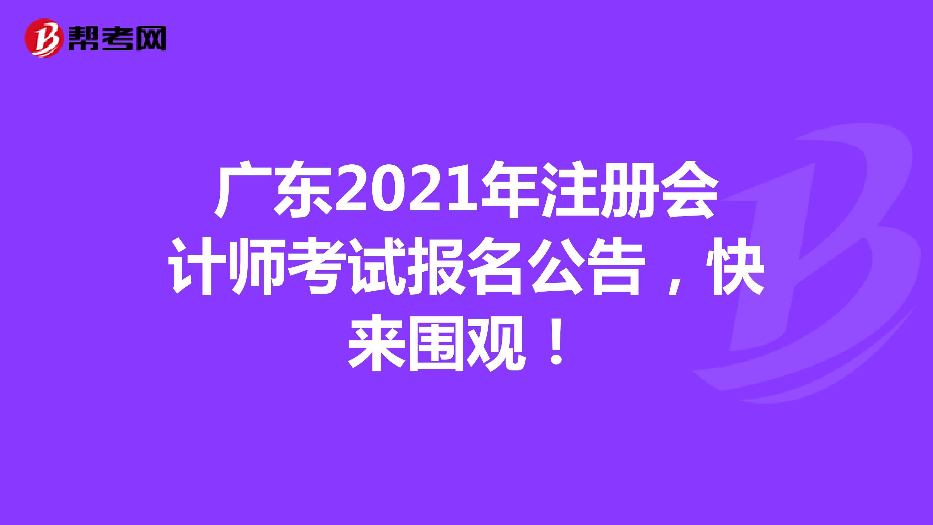 广东2021年【hot88热竞技提款】注册会计师考试报名公告,快来围观!