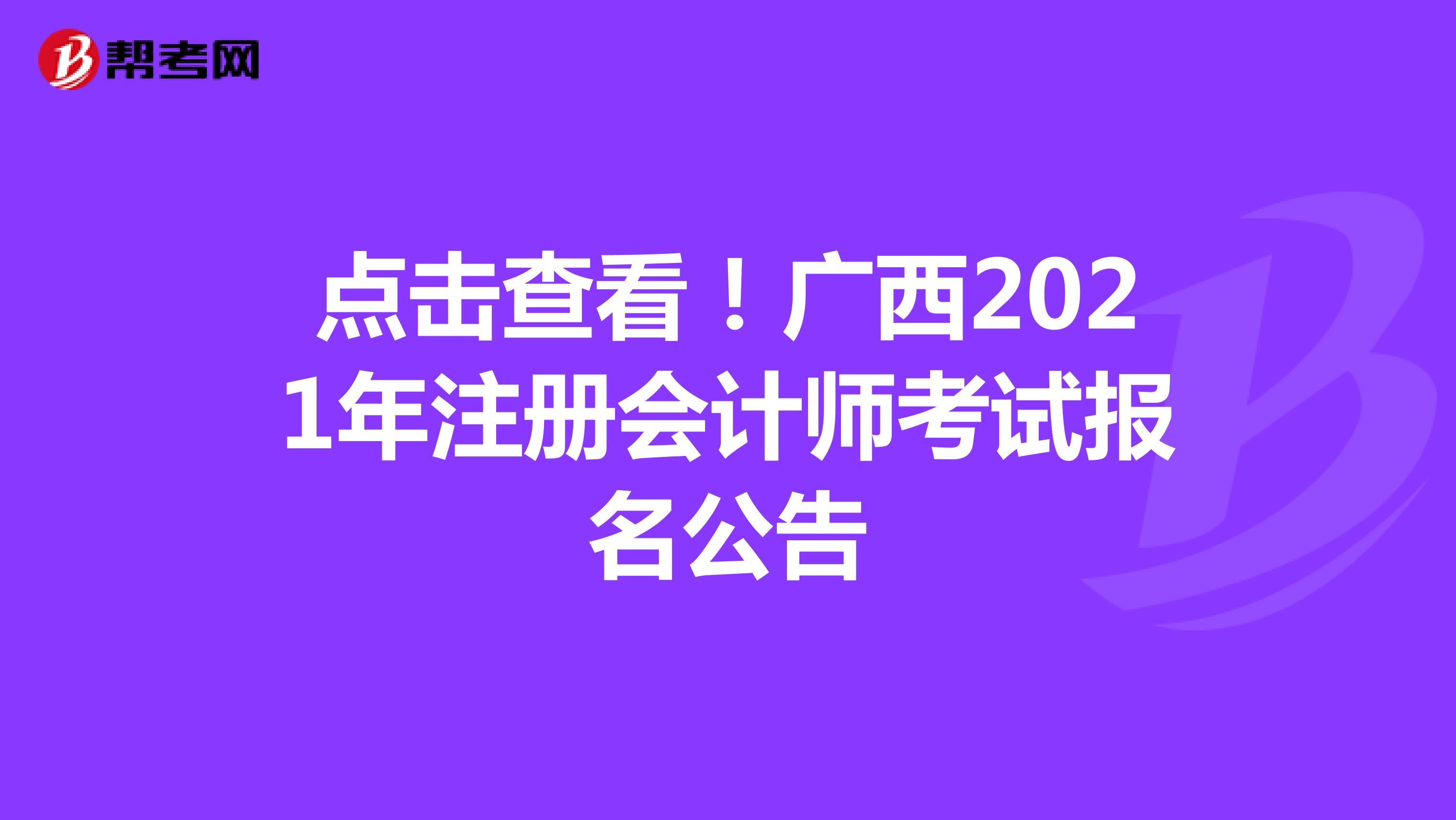 点击查看!广西2021年【hot88热竞技提款】注册会计师考试报名公告