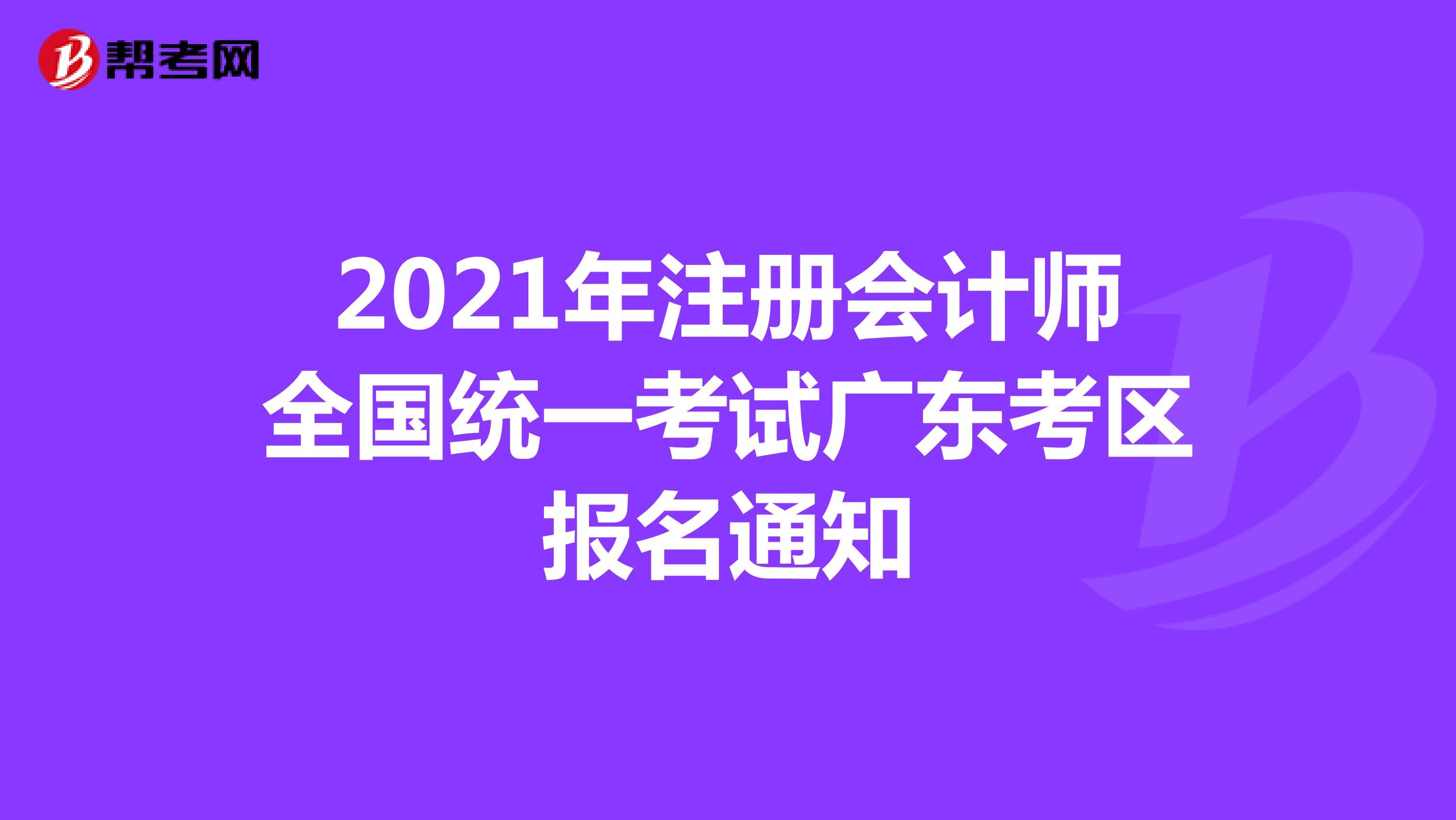 2021年【hot88热竞技提款】注册会计师全国统一考试广东考区报名通知