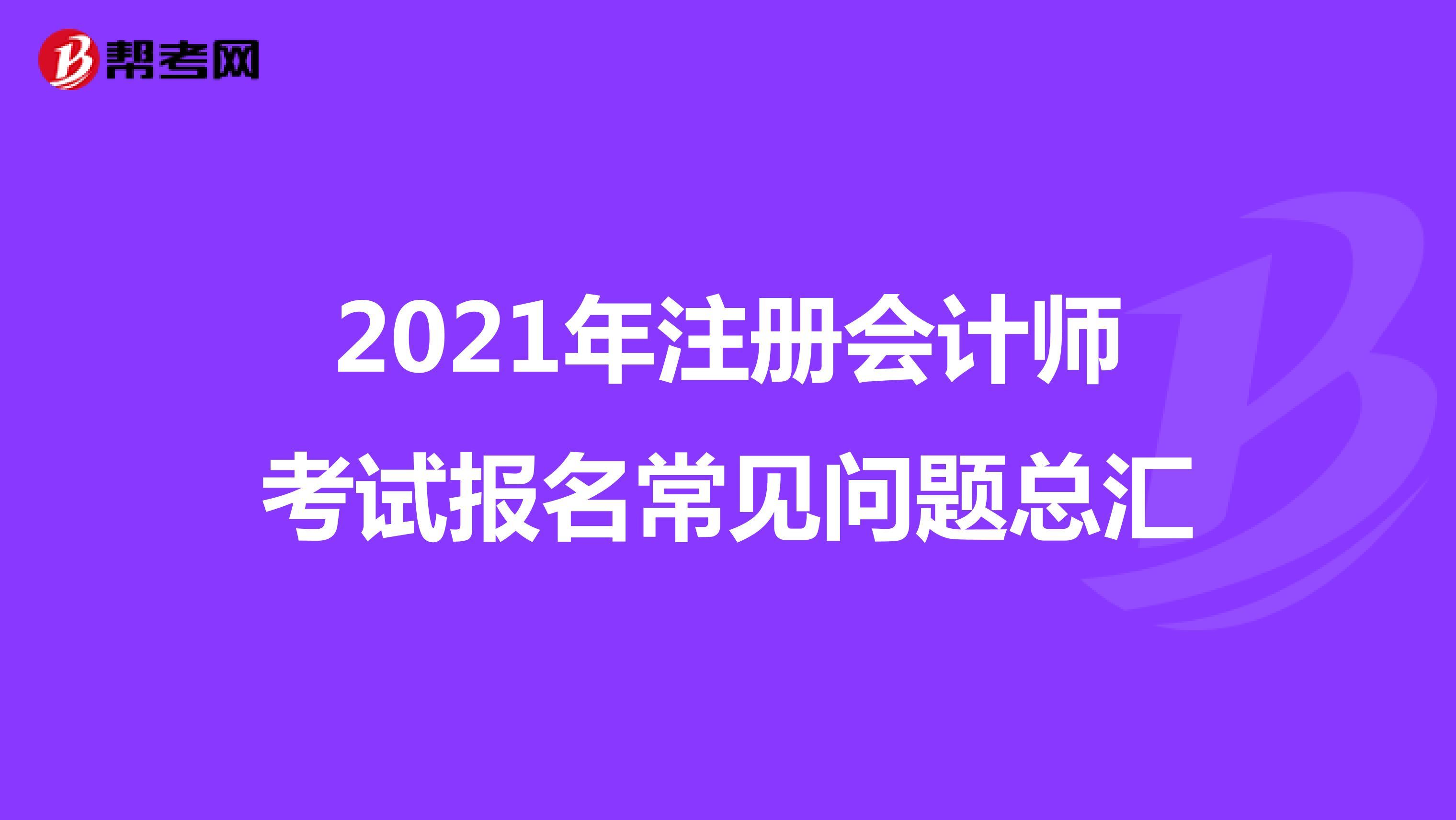 2021年【hot88热竞技提款】注册会计师考试报名常见问题总汇