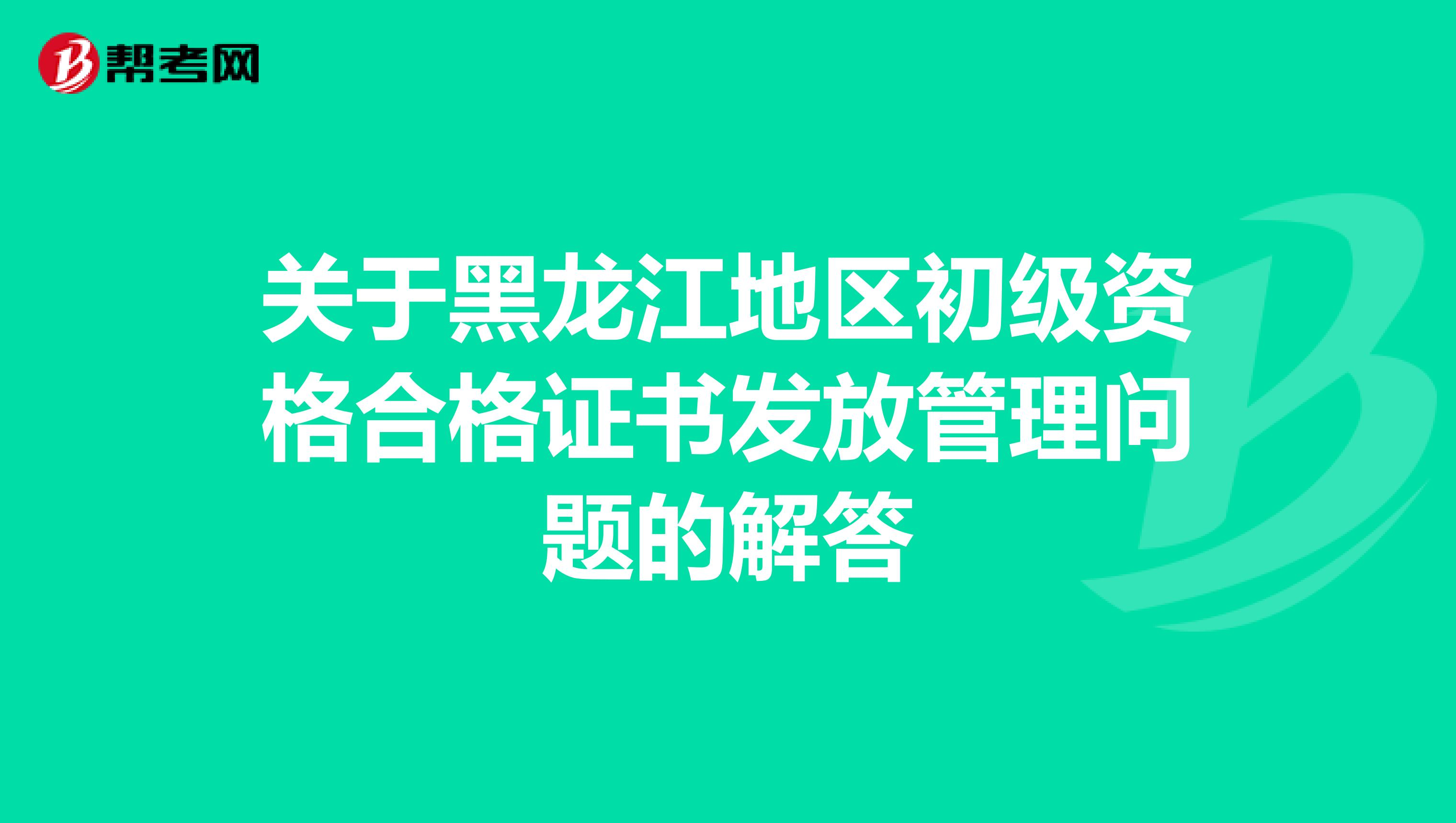 关于黑龙江地区初级资格合格证书发放管理问题的解答
