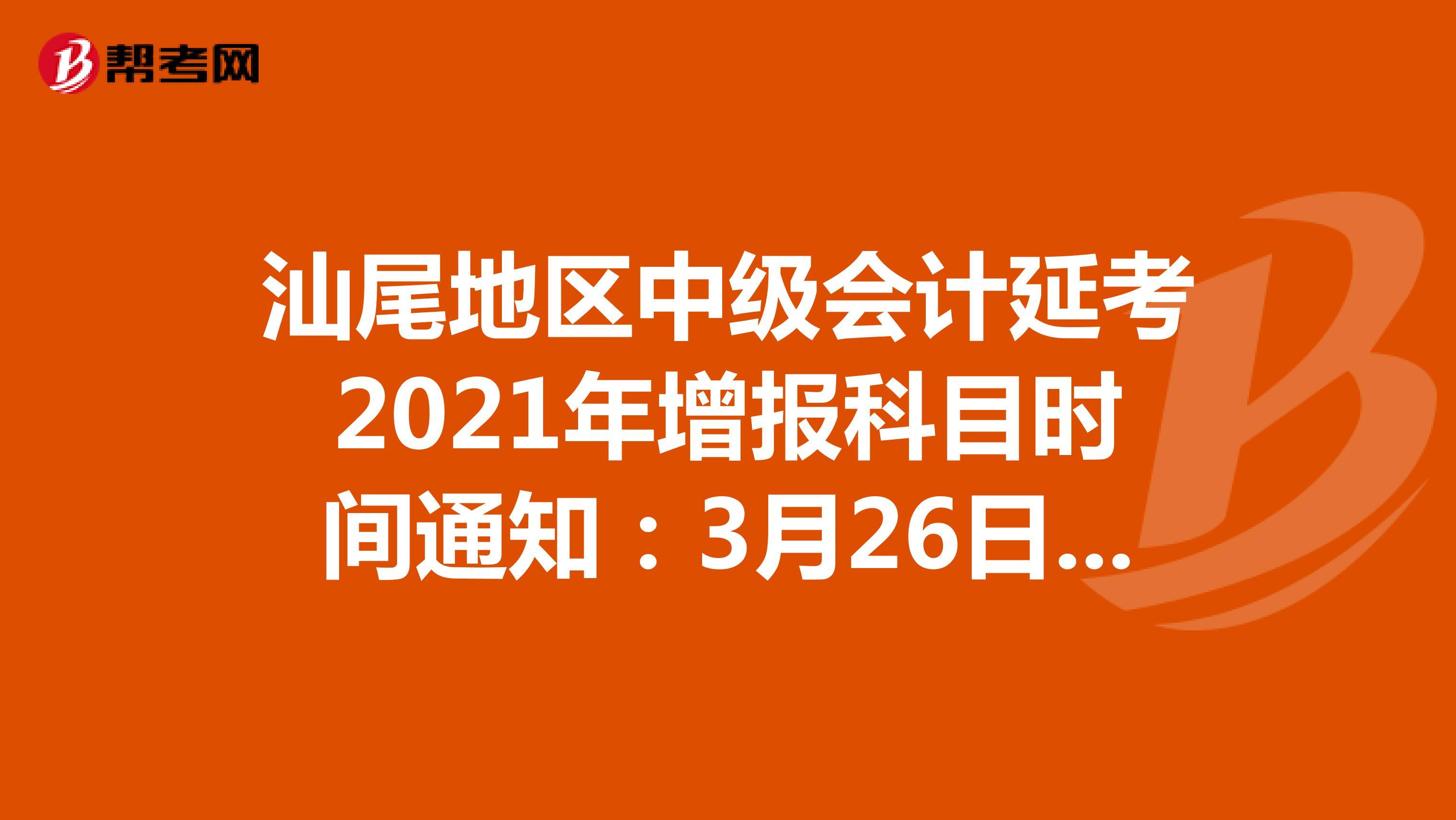 汕尾地区中级会计延考2021年增报科目时间通知:3月26日18:00前