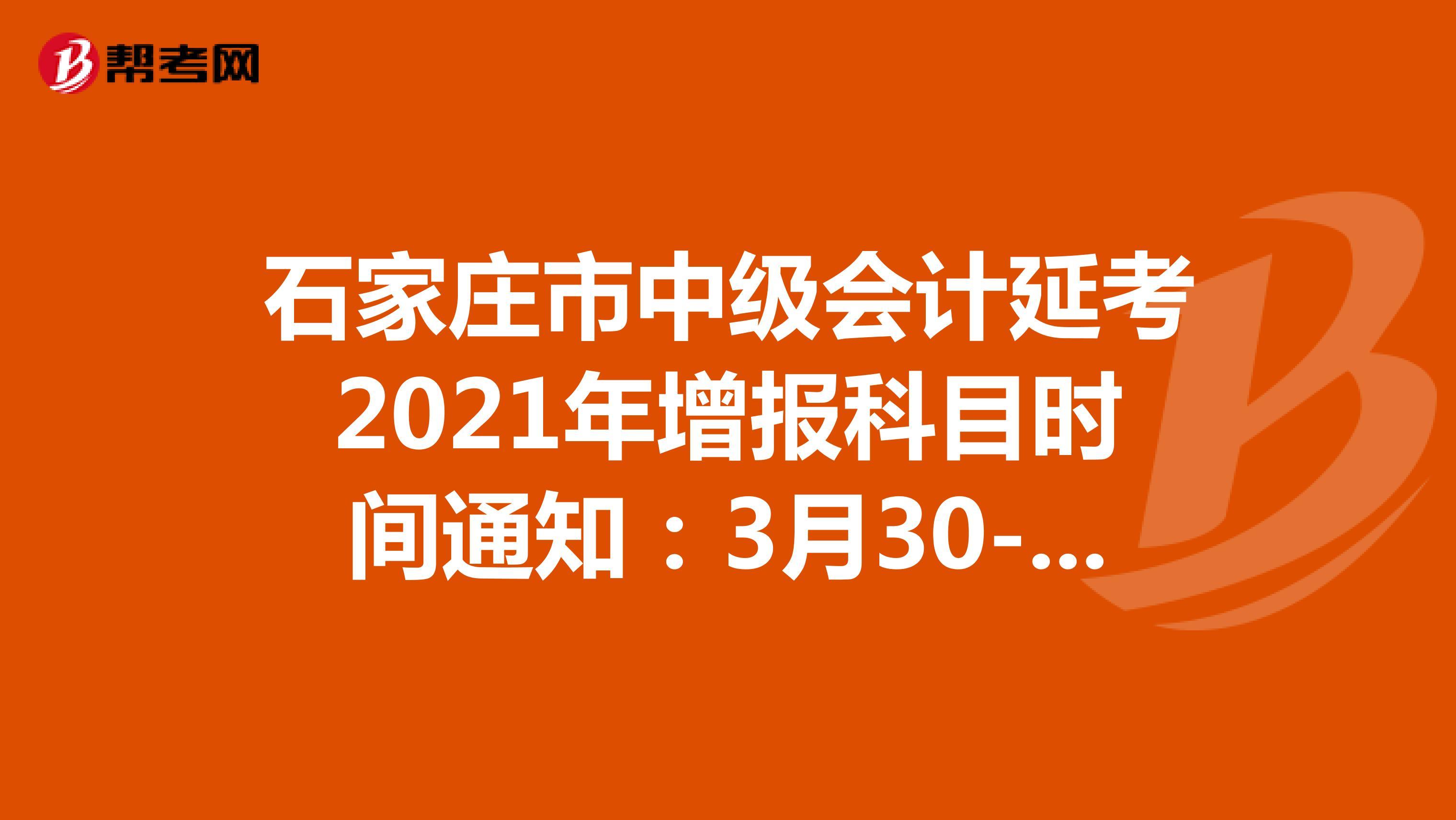 石家庄市中级会计延考2021年增报科目时间通知:3月30-31日