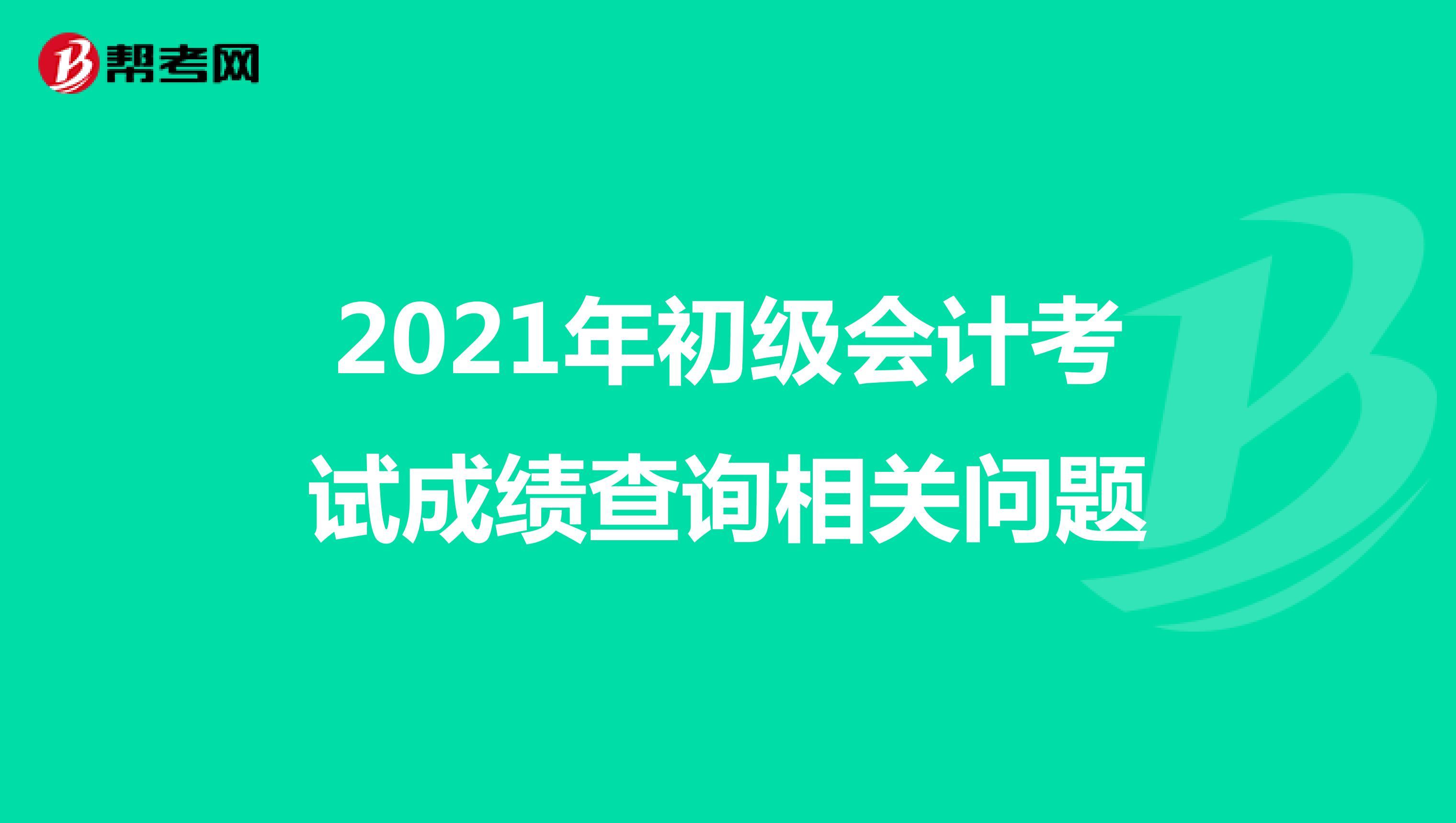 2021年初级会计考试成绩查询相关问题