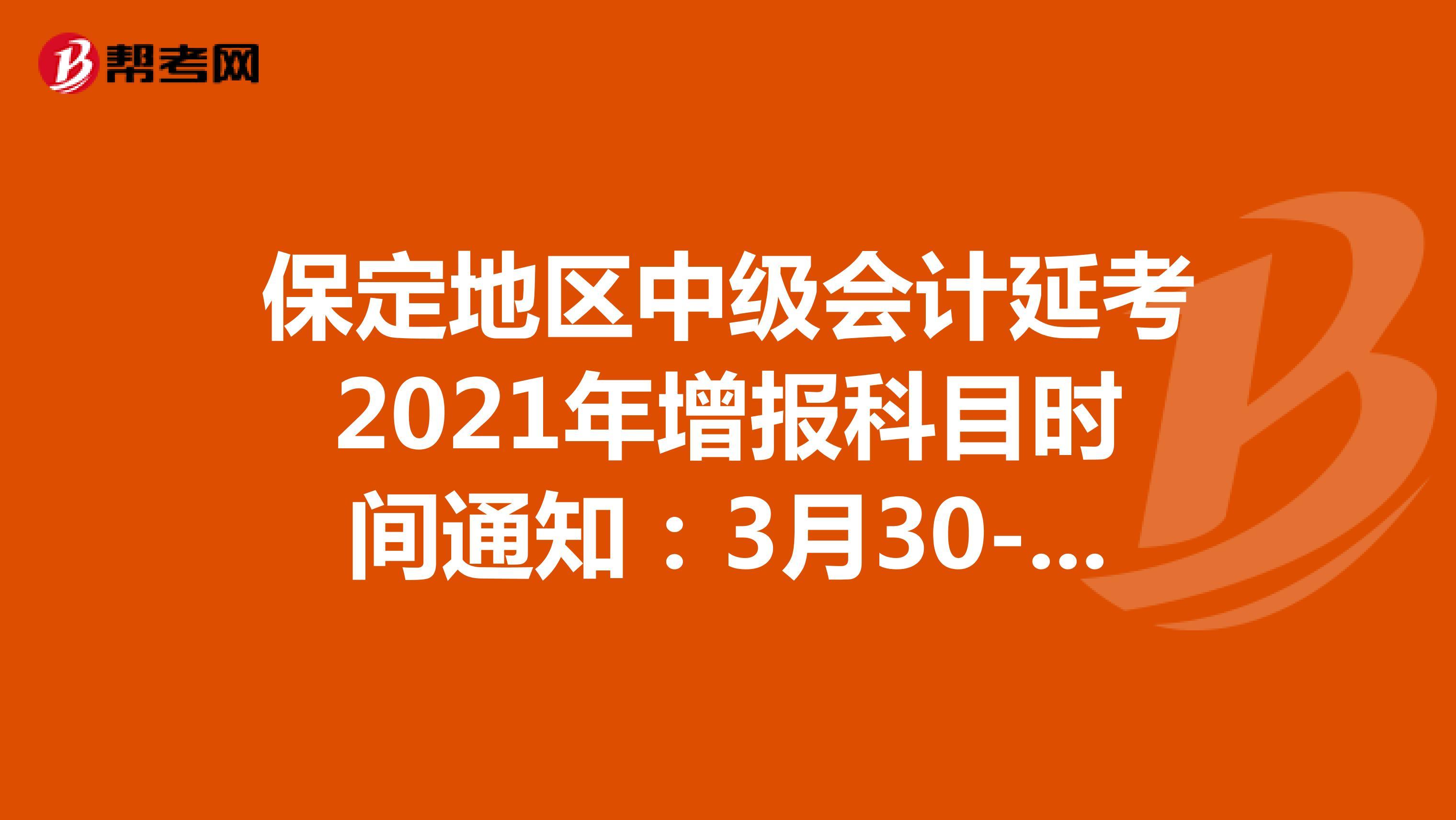 保定地区中级会计延考2021年增报科目时间通知:3月30-31日