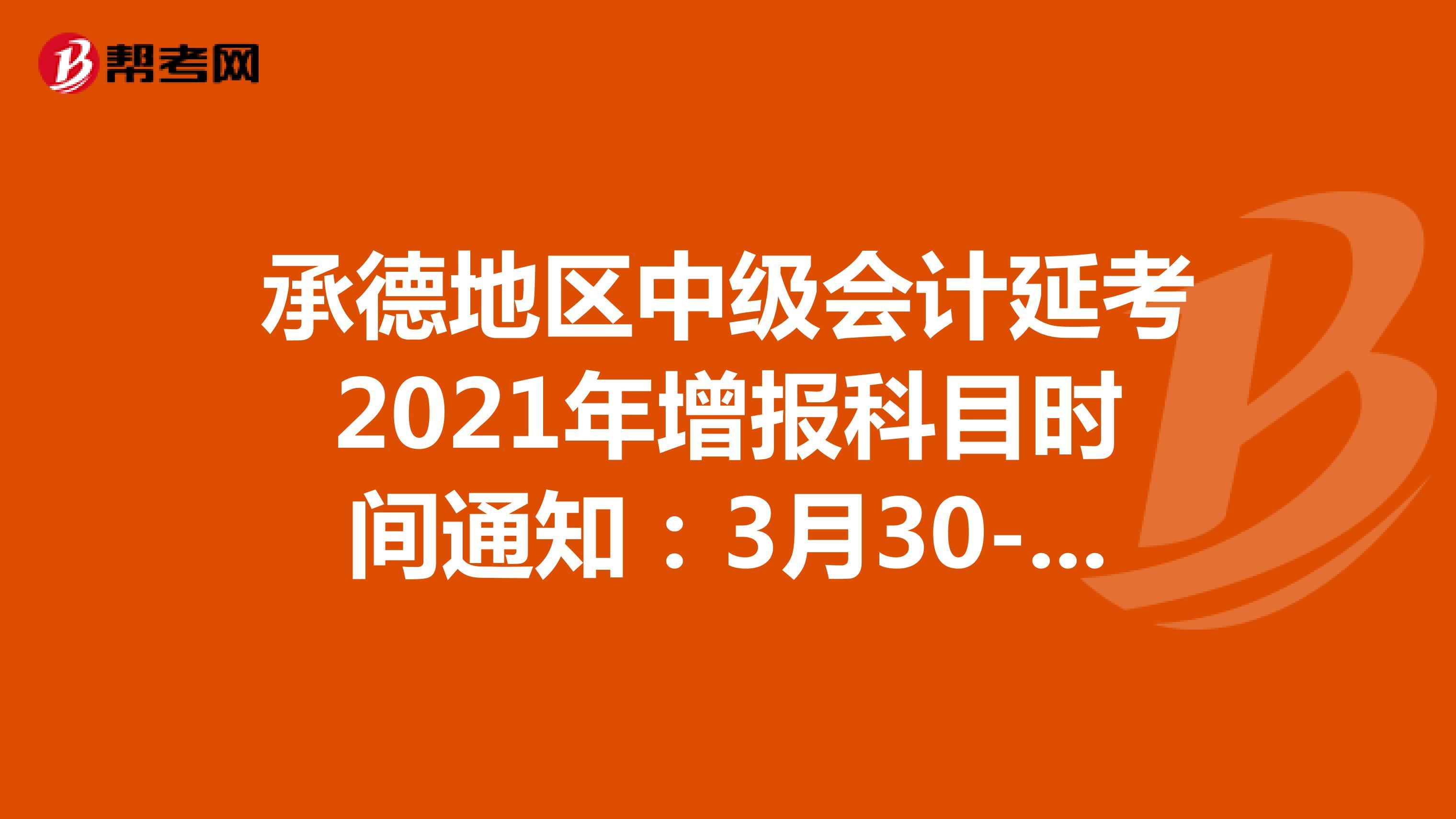 承德地区中级会计延考2021年增报科目时间通知:3月30-31日