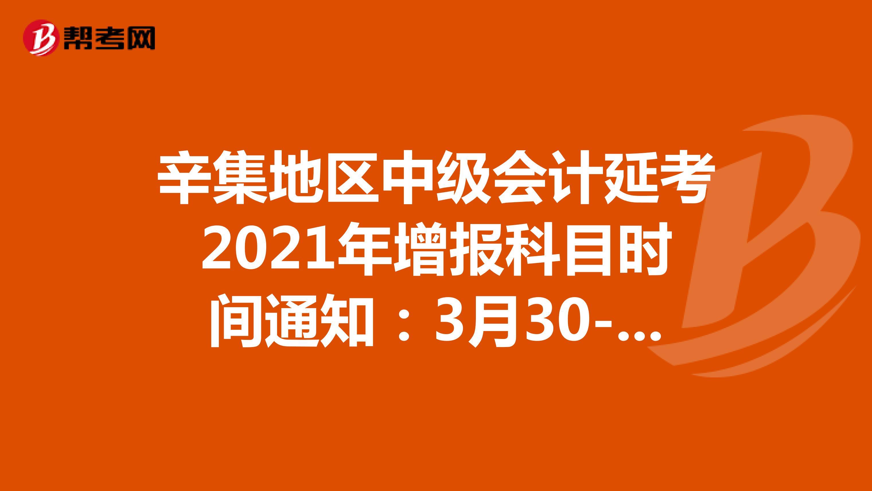 辛集地区中级会计延考2021年增报科目时间通知:3月30-31日