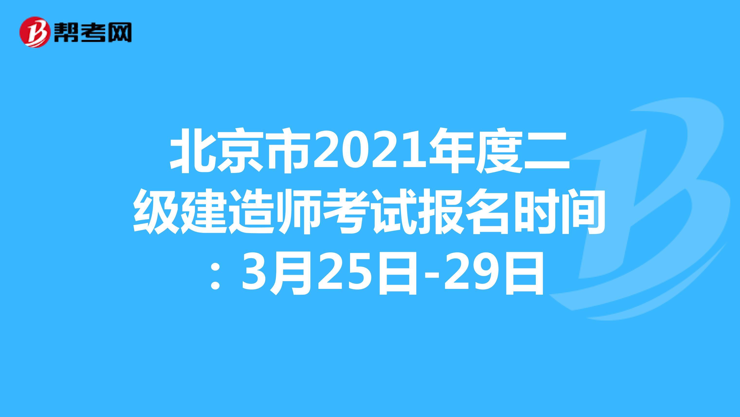 北京市2021年度(hot88体育官网)二级建造师考试报名时间:3月25日-29日