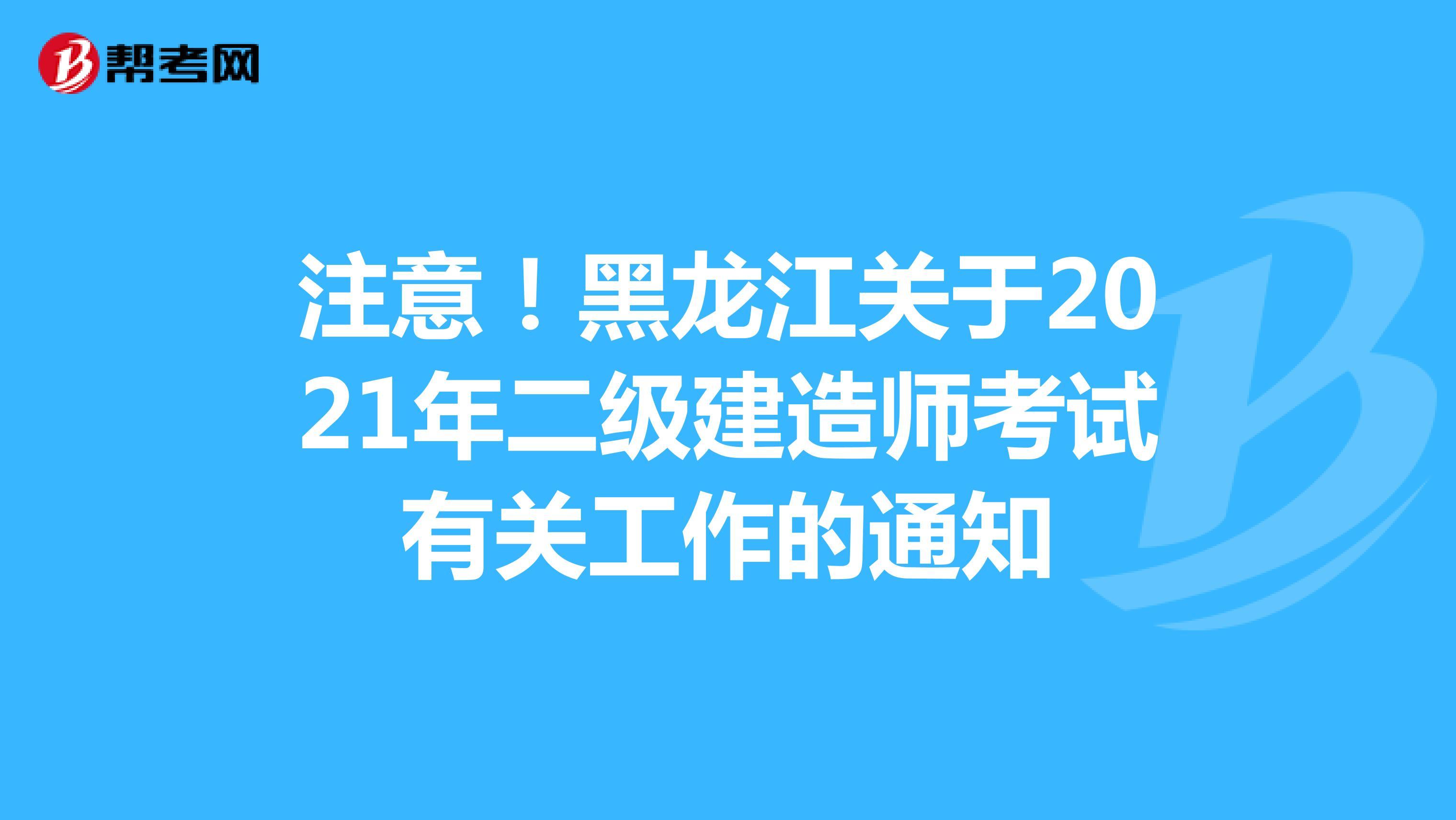 注意!黑龙江关于2021年二级建造师考试有关工作的通知