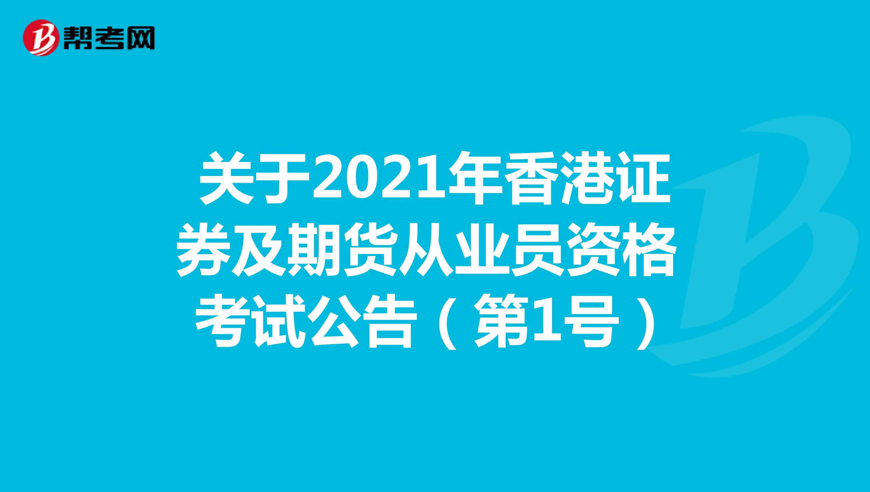 关于2021年香港证券及期货从业员资格考试公告(第1号)