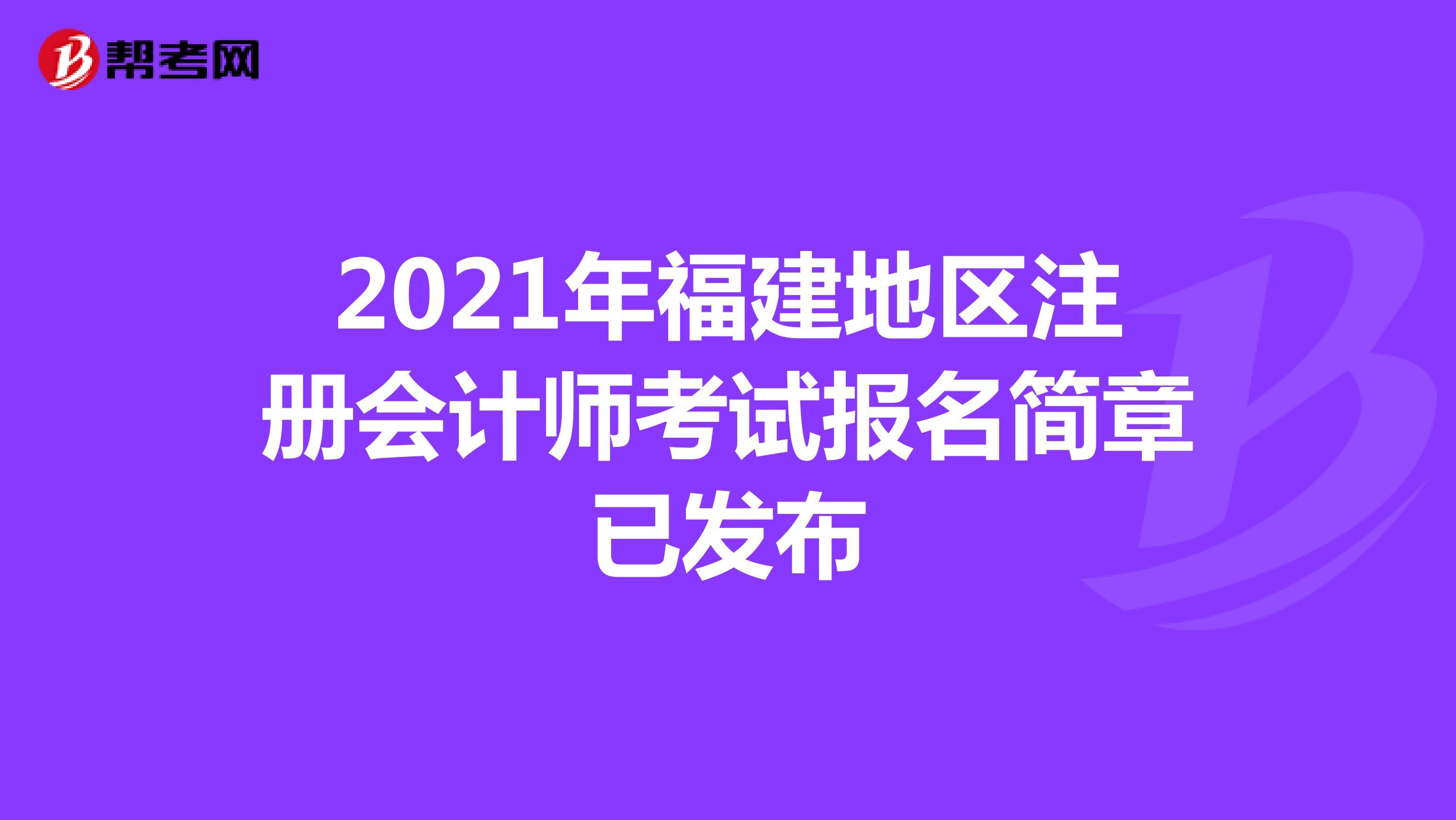2021年福建地区【hot88热竞技提款】注册会计师考试报名简章已发布